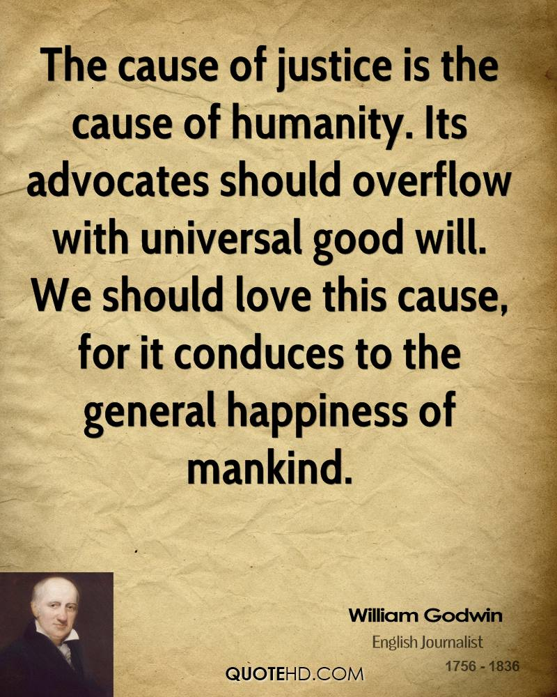 The cause of justice is the cause of humanity. Its advocates should overflow with universal good will. We should love this cause, for it conduces to the general happiness of mankind.
