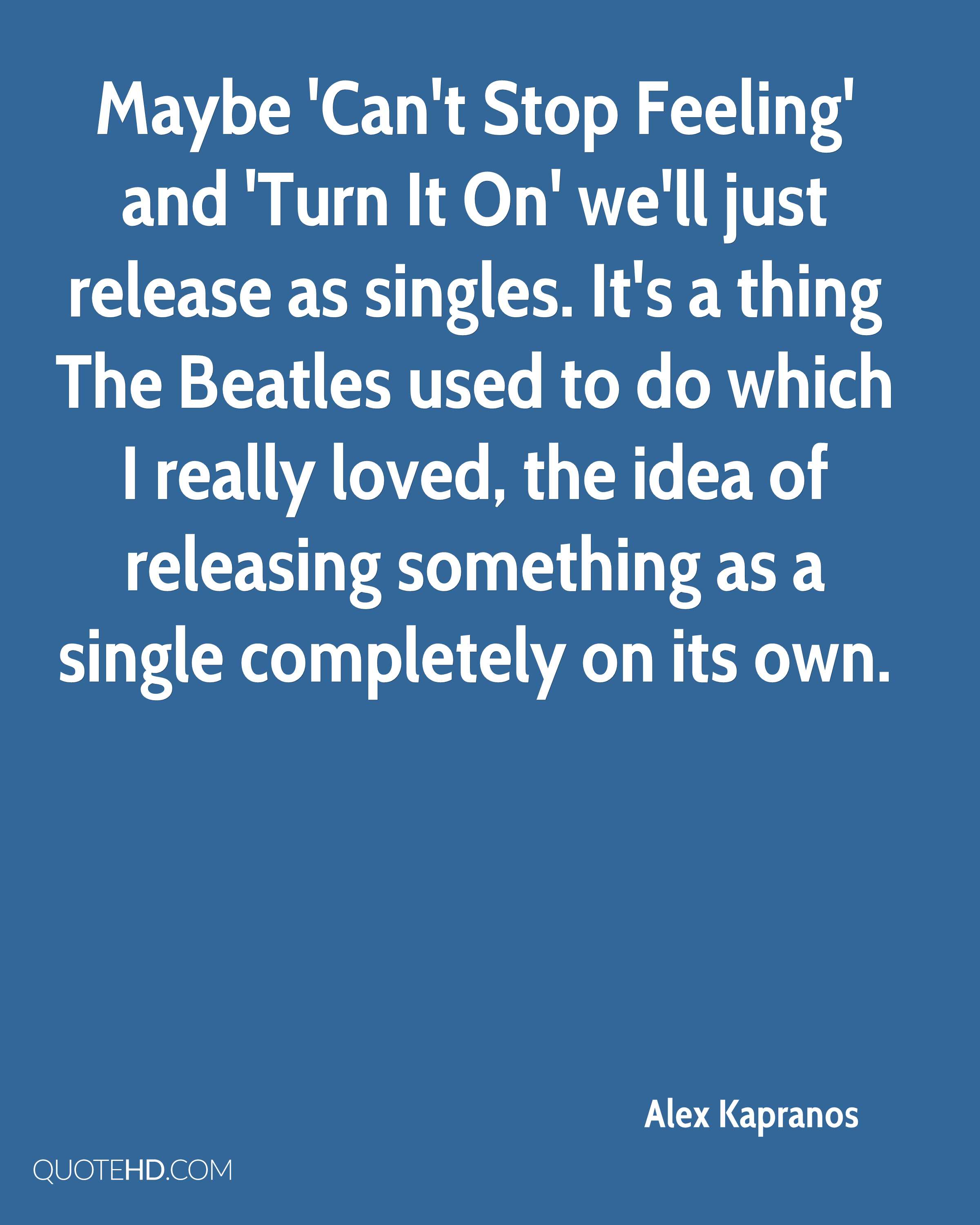 Maybe 'Can't Stop Feeling' and 'Turn It On' we'll just release as singles. It's a thing The Beatles used to do which I really loved, the idea of releasing something as a single completely on its own.