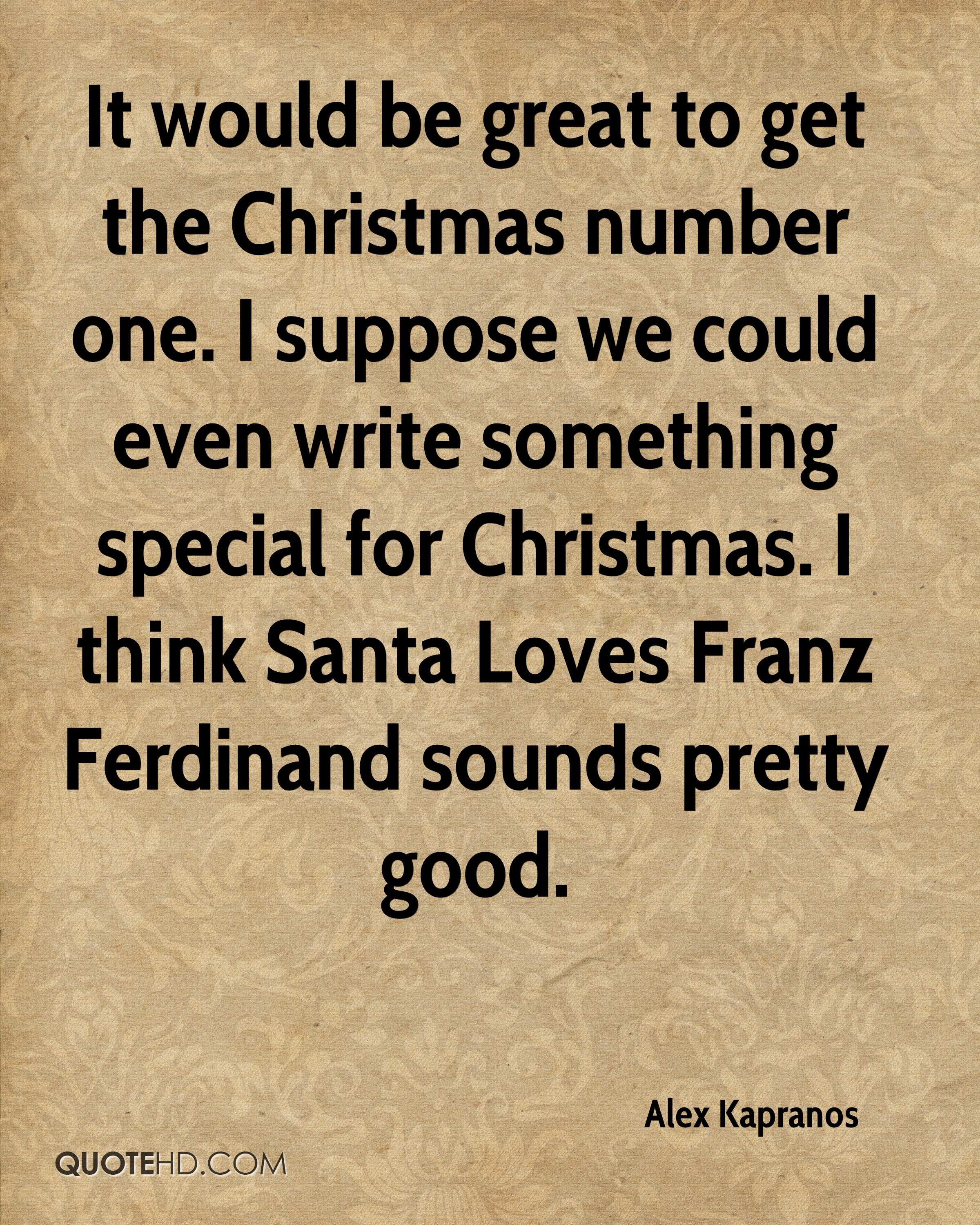 It would be great to get the Christmas number one. I suppose we could even write something special for Christmas. I think Santa Loves Franz Ferdinand sounds pretty good.