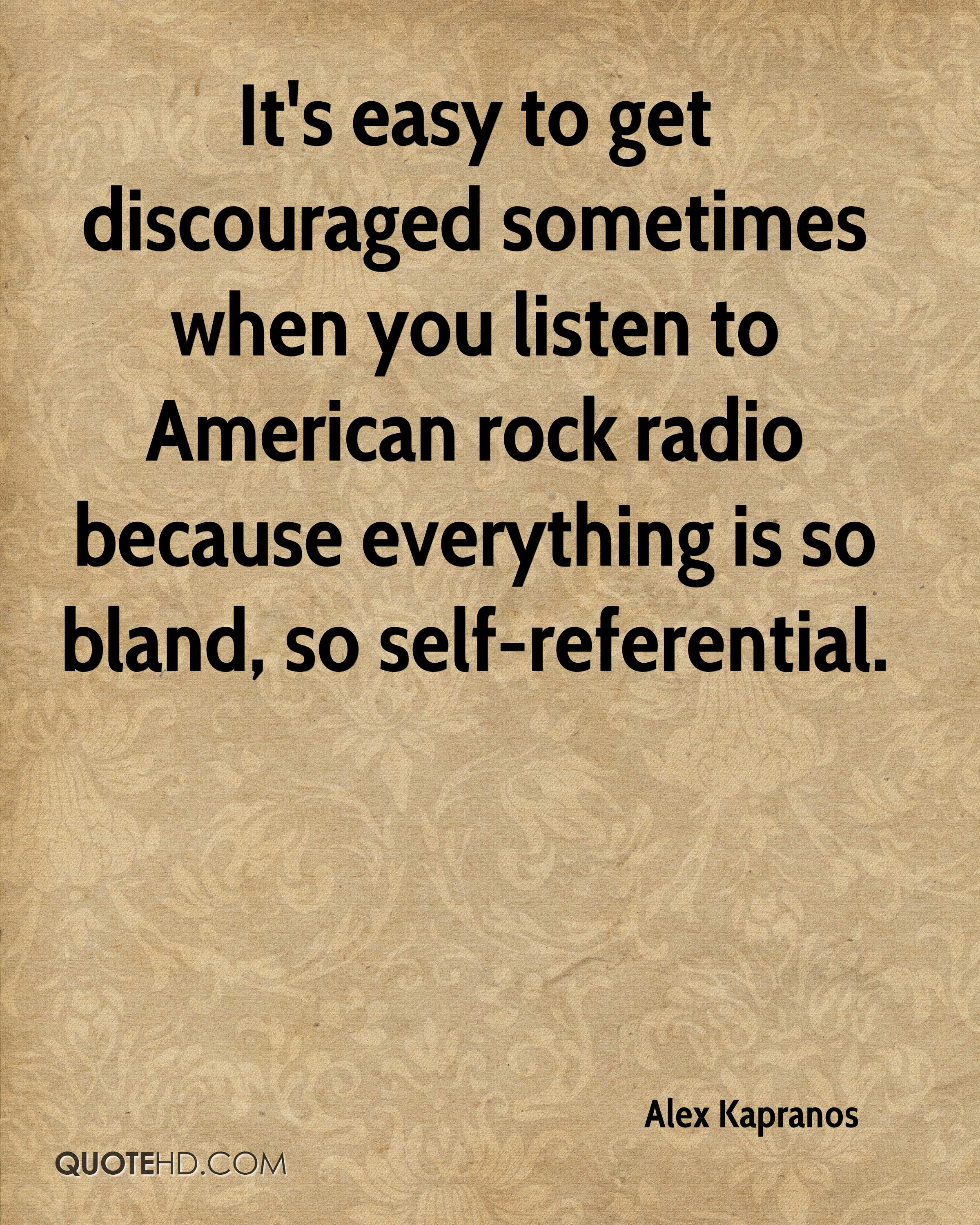 It's easy to get discouraged sometimes when you listen to American rock radio because everything is so bland, so self-referential.