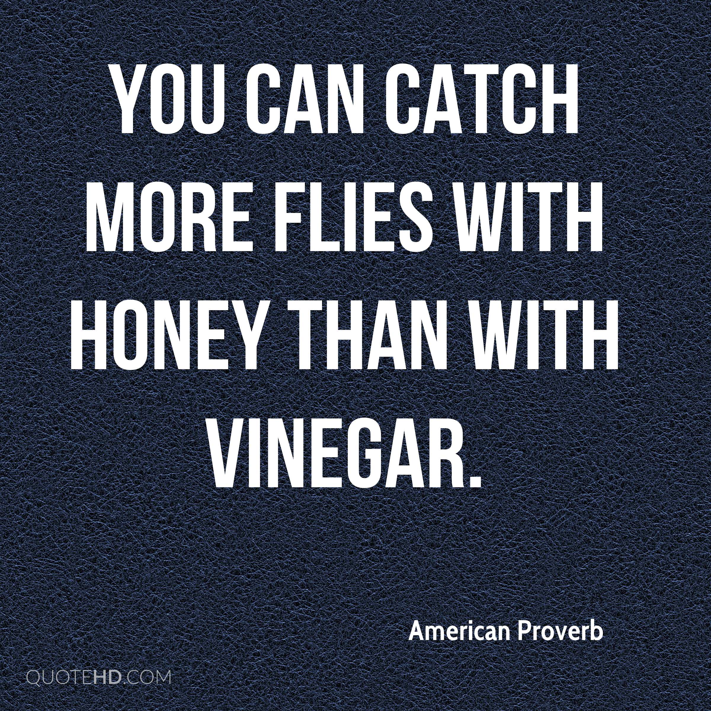 You can catch more flies with honey than with vinegar.