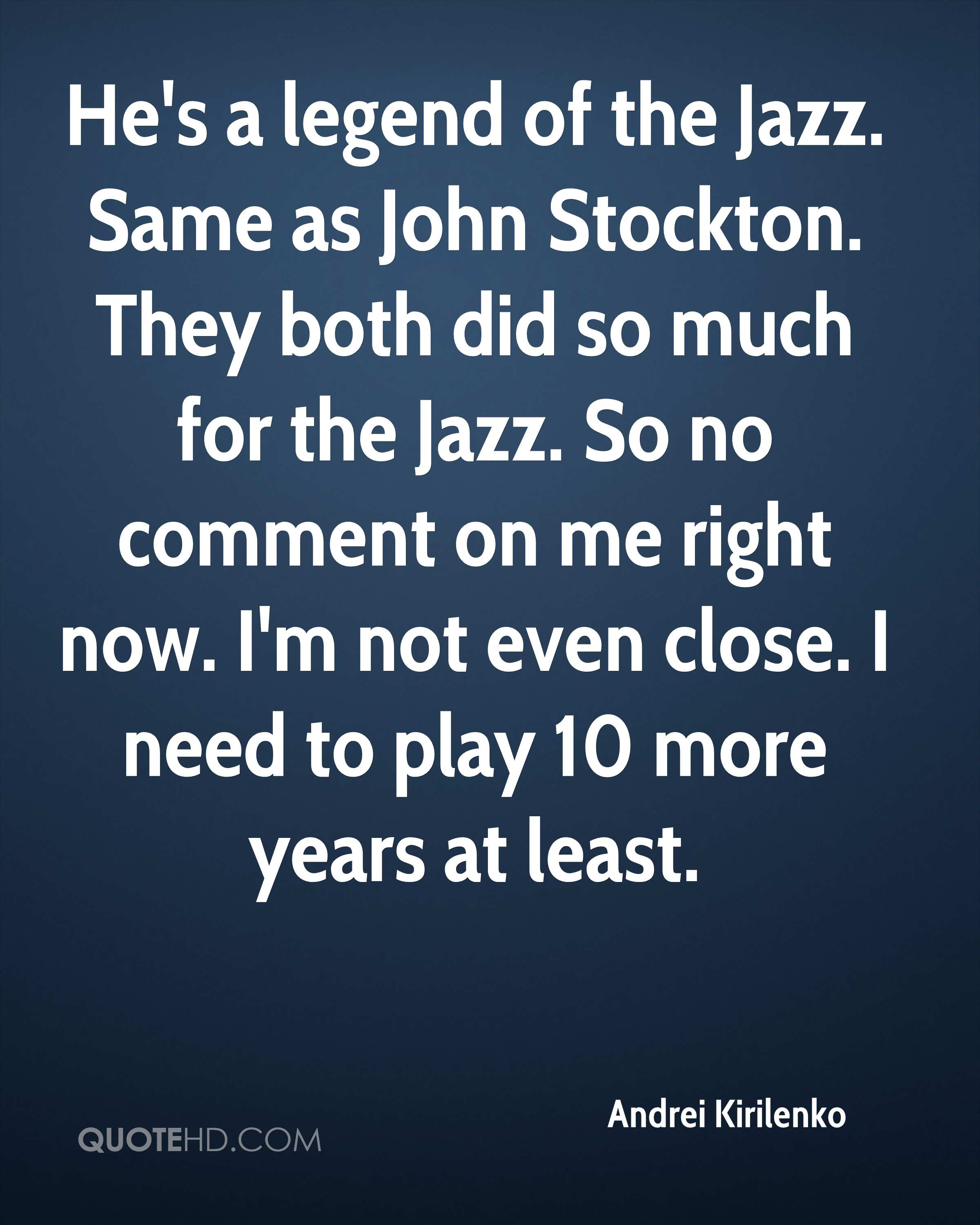 He's a legend of the Jazz. Same as John Stockton. They both did so much for the Jazz. So no comment on me right now. I'm not even close. I need to play 10 more years at least.