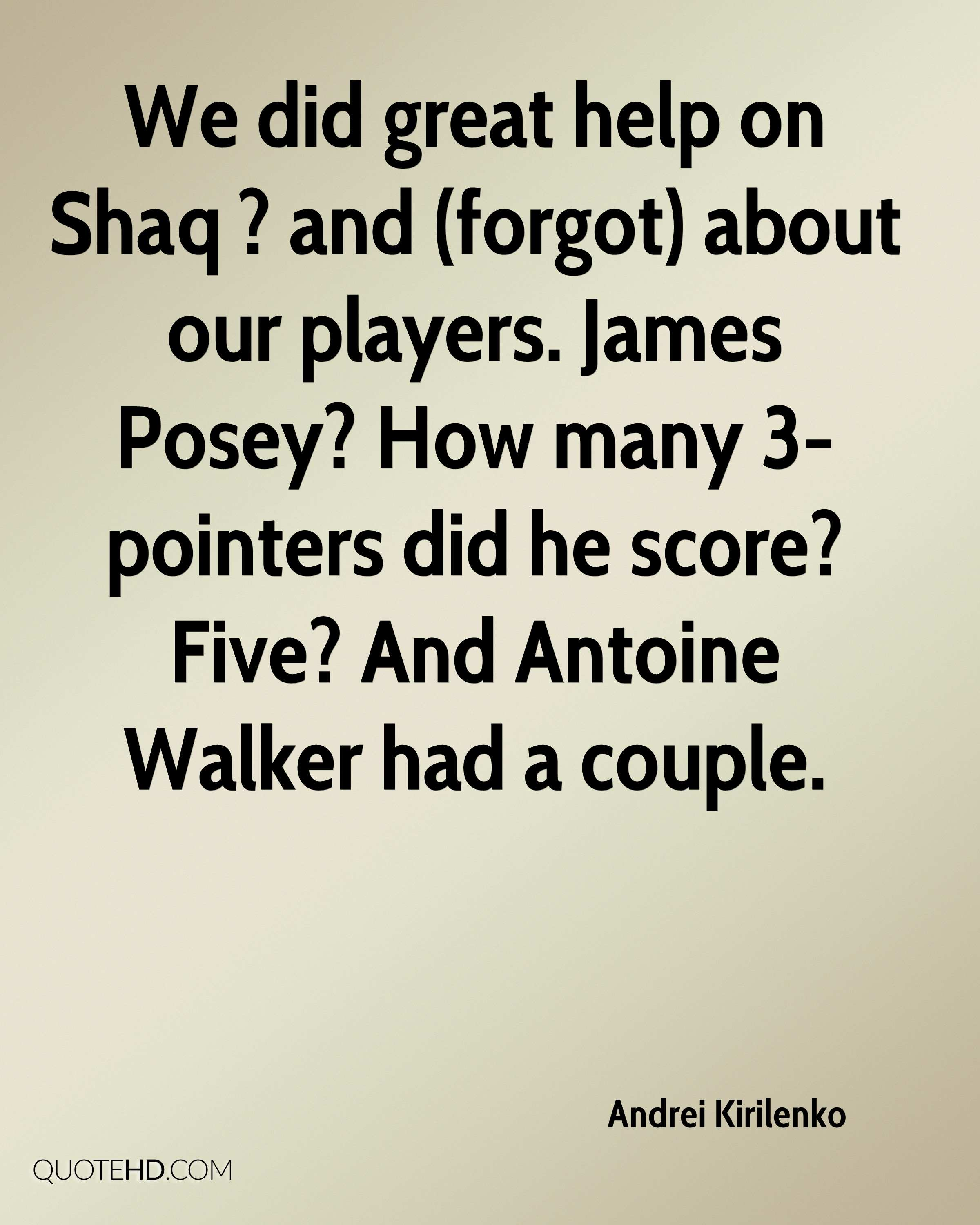 We did great help on Shaq ? and (forgot) about our players. James Posey? How many 3-pointers did he score? Five? And Antoine Walker had a couple.