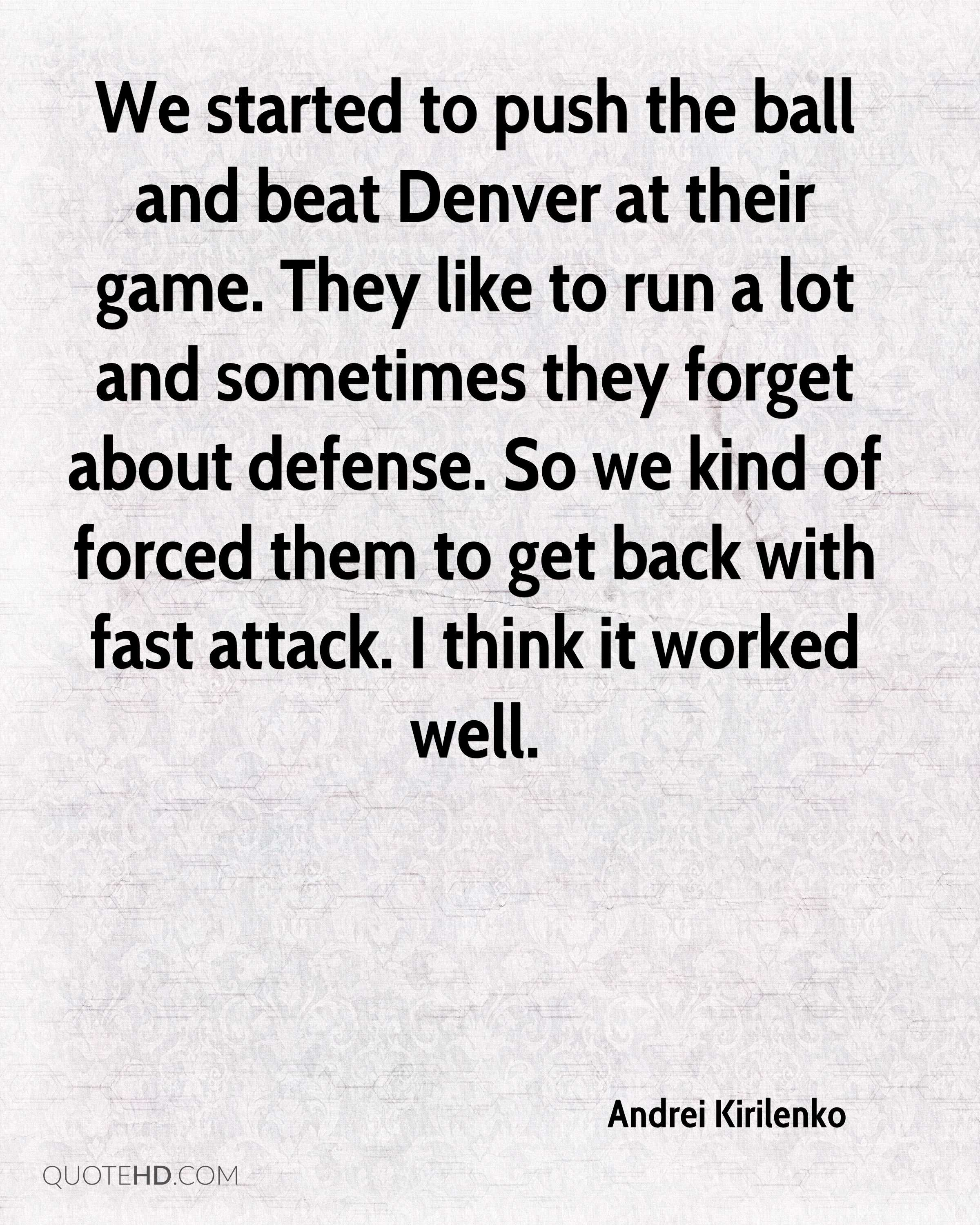 We started to push the ball and beat Denver at their game. They like to run a lot and sometimes they forget about defense. So we kind of forced them to get back with fast attack. I think it worked well.