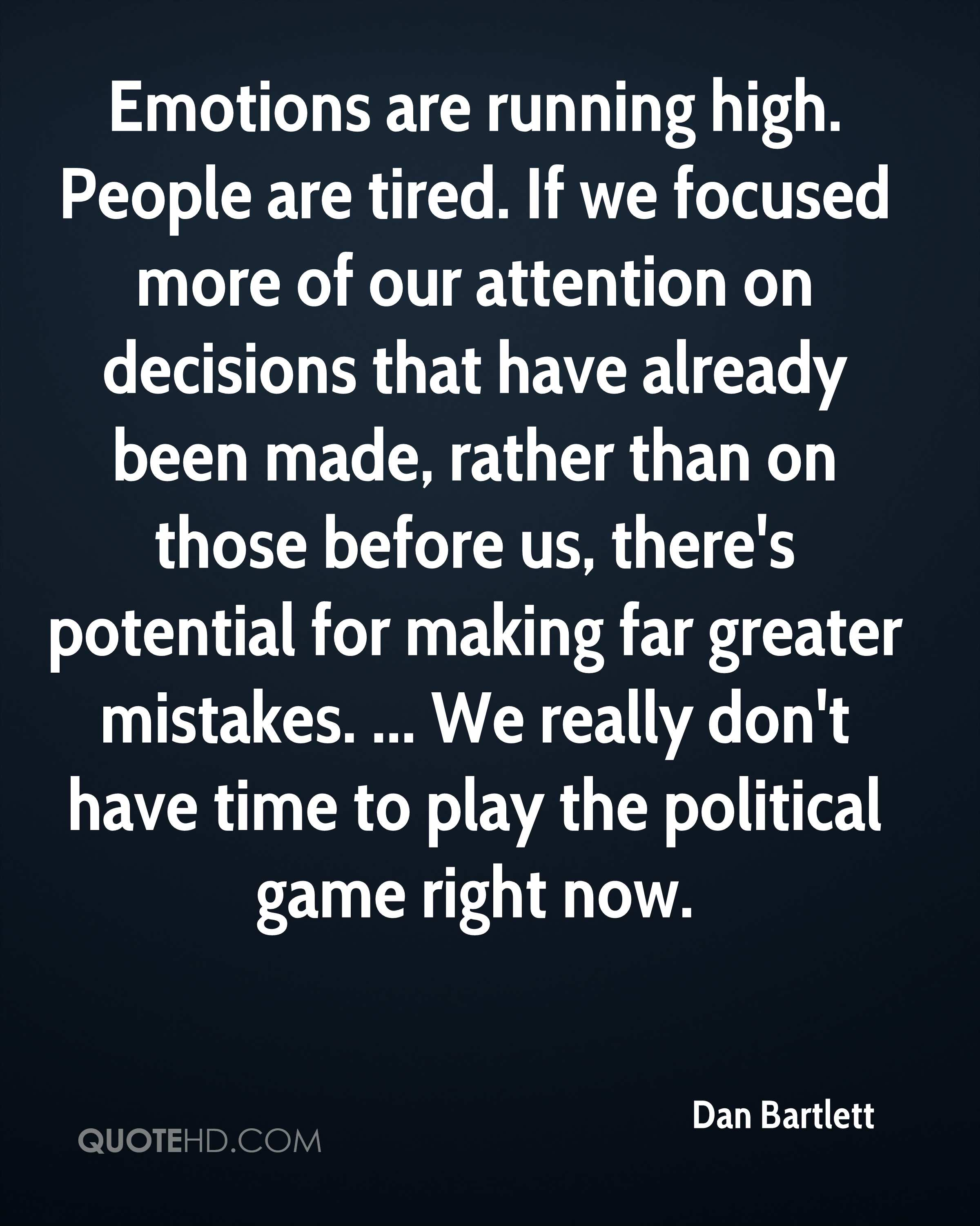 Emotions are running high. People are tired. If we focused more of our attention on decisions that have already been made, rather than on those before us, there's potential for making far greater mistakes. ... We really don't have time to play the political game right now.