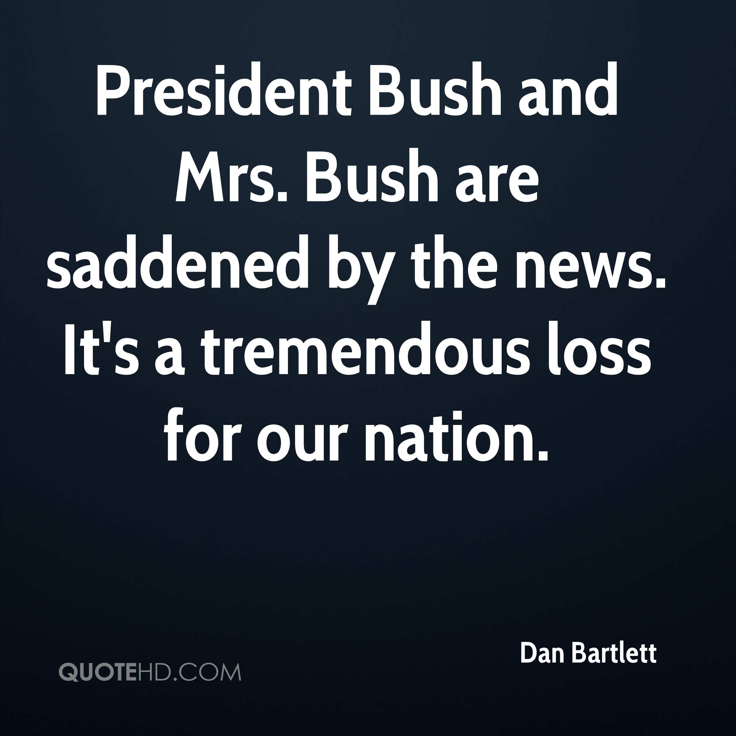 President Bush and Mrs. Bush are saddened by the news. It's a tremendous loss for our nation.