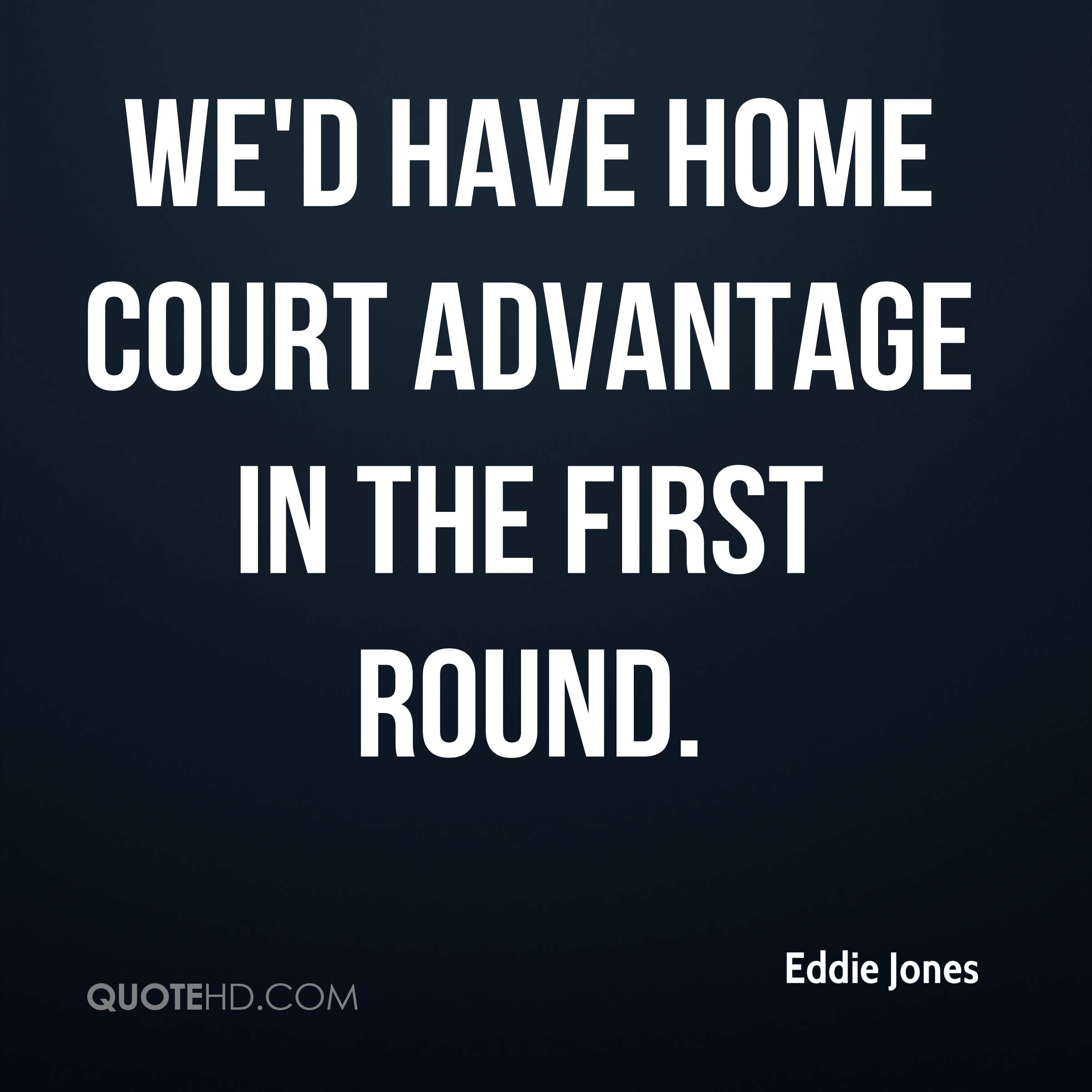 We'd have home court advantage in the first round.