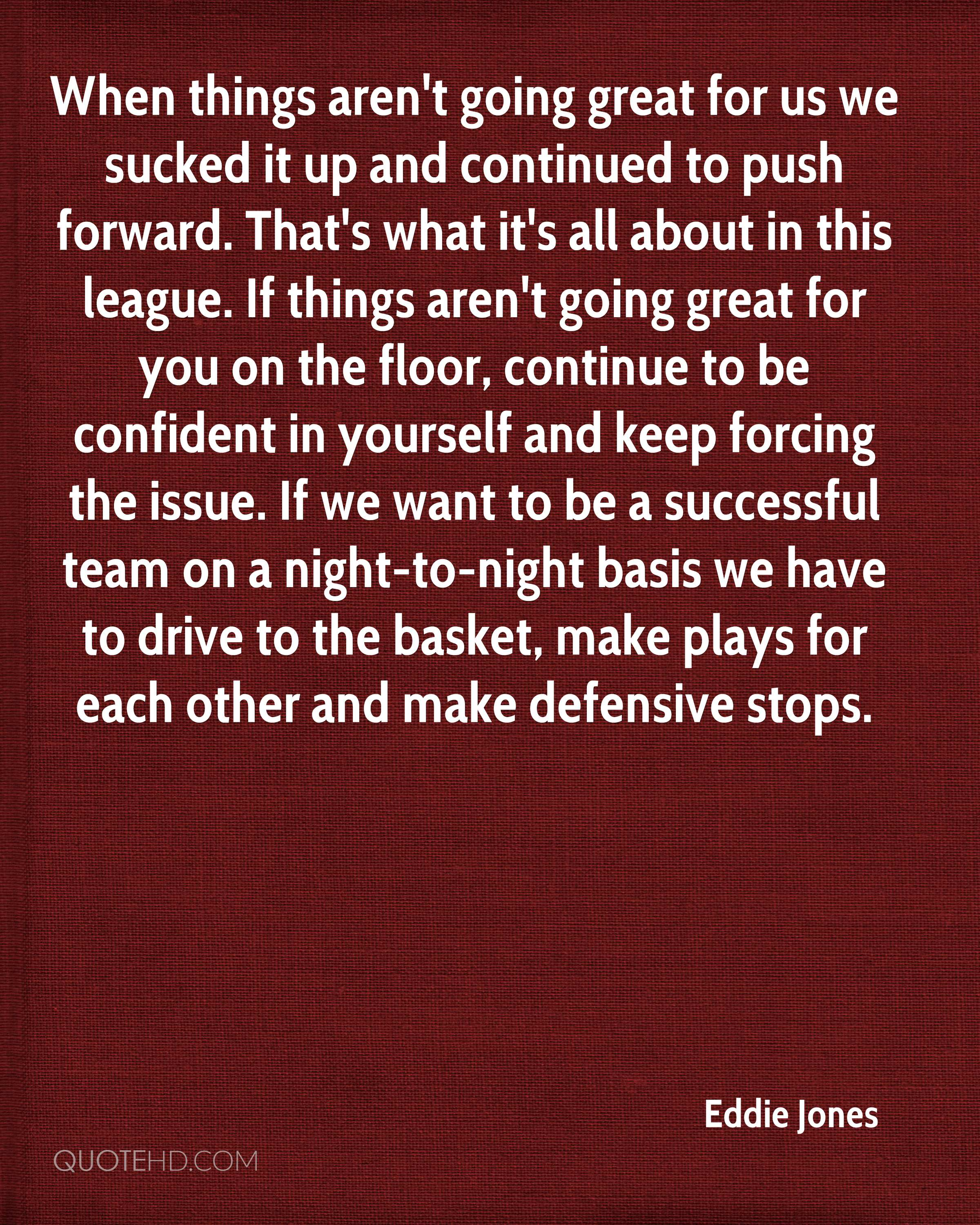 When things aren't going great for us we sucked it up and continued to push forward. That's what it's all about in this league. If things aren't going great for you on the floor, continue to be confident in yourself and keep forcing the issue. If we want to be a successful team on a night-to-night basis we have to drive to the basket, make plays for each other and make defensive stops.