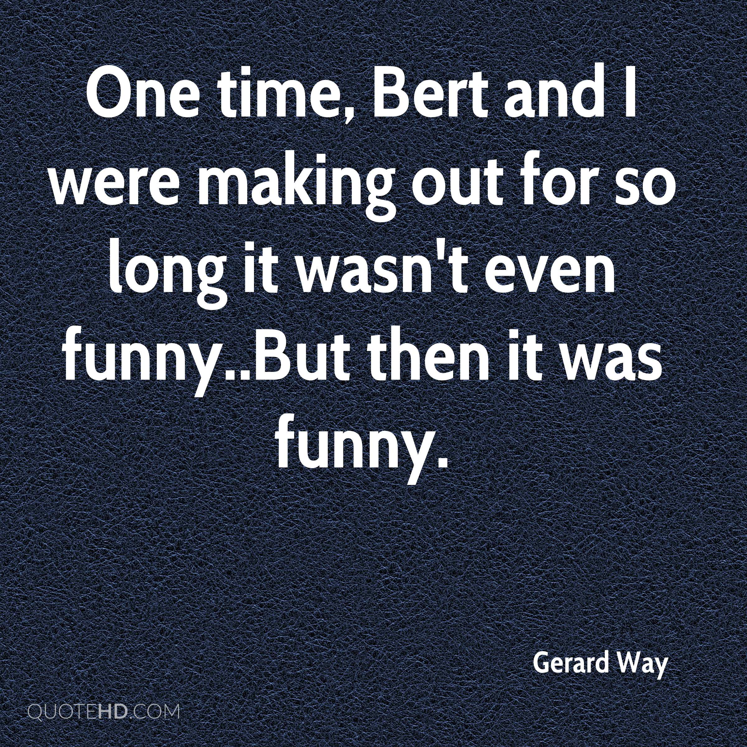 One time, Bert and I were making out for so long it wasn't even funny..But then it was funny.