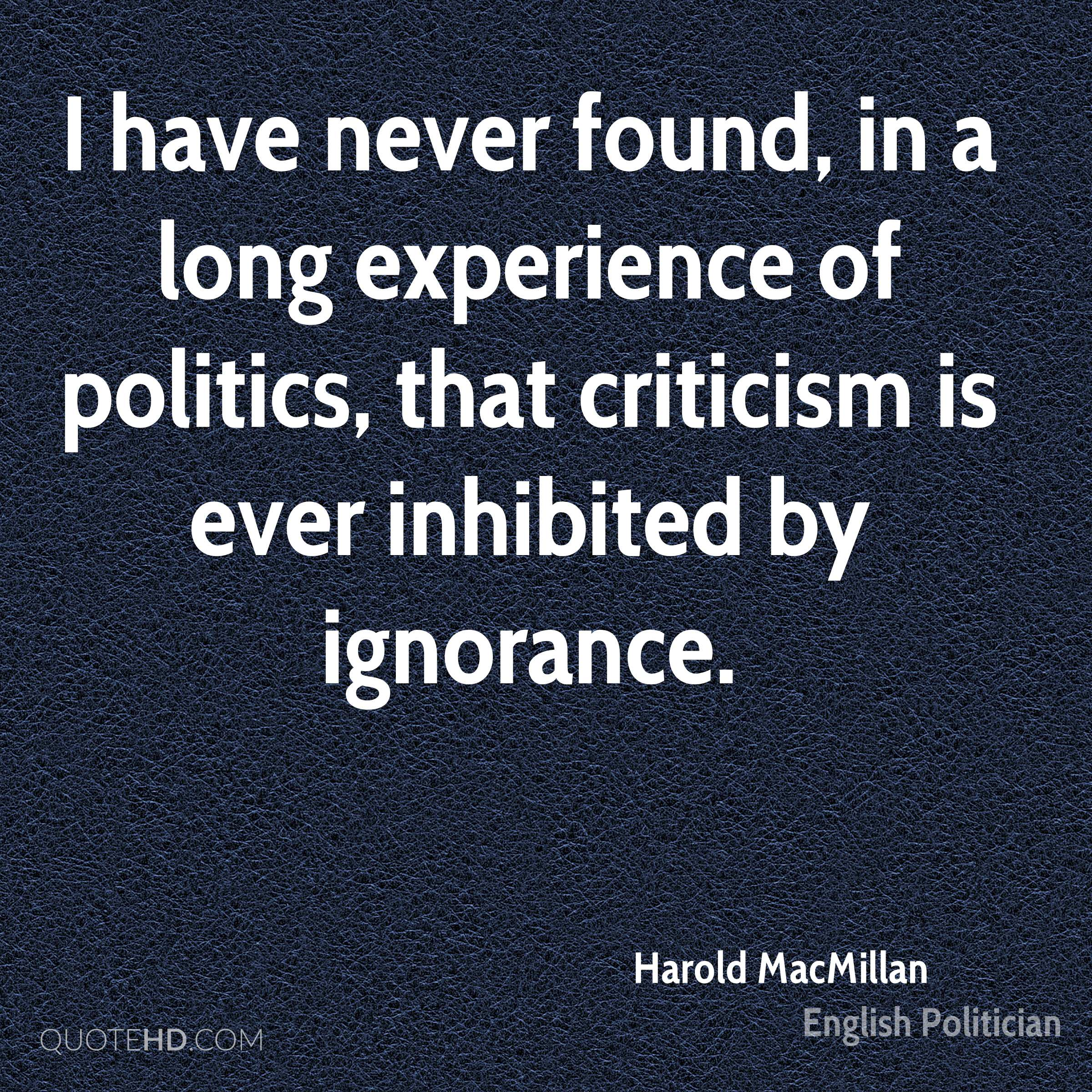 I have never found, in a long experience of politics, that criticism is ever inhibited by ignorance.