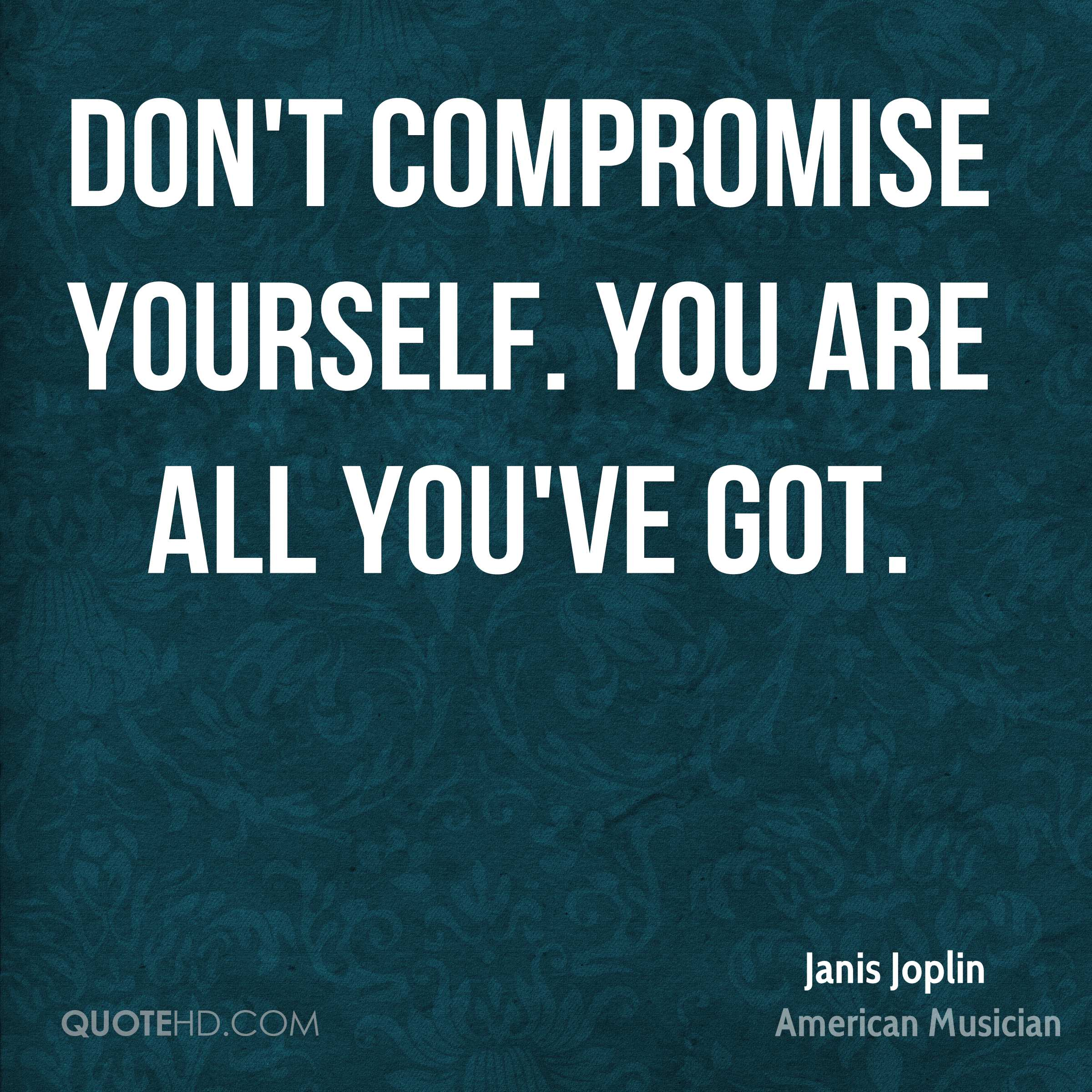 Don't compromise yourself. You are all you've got.