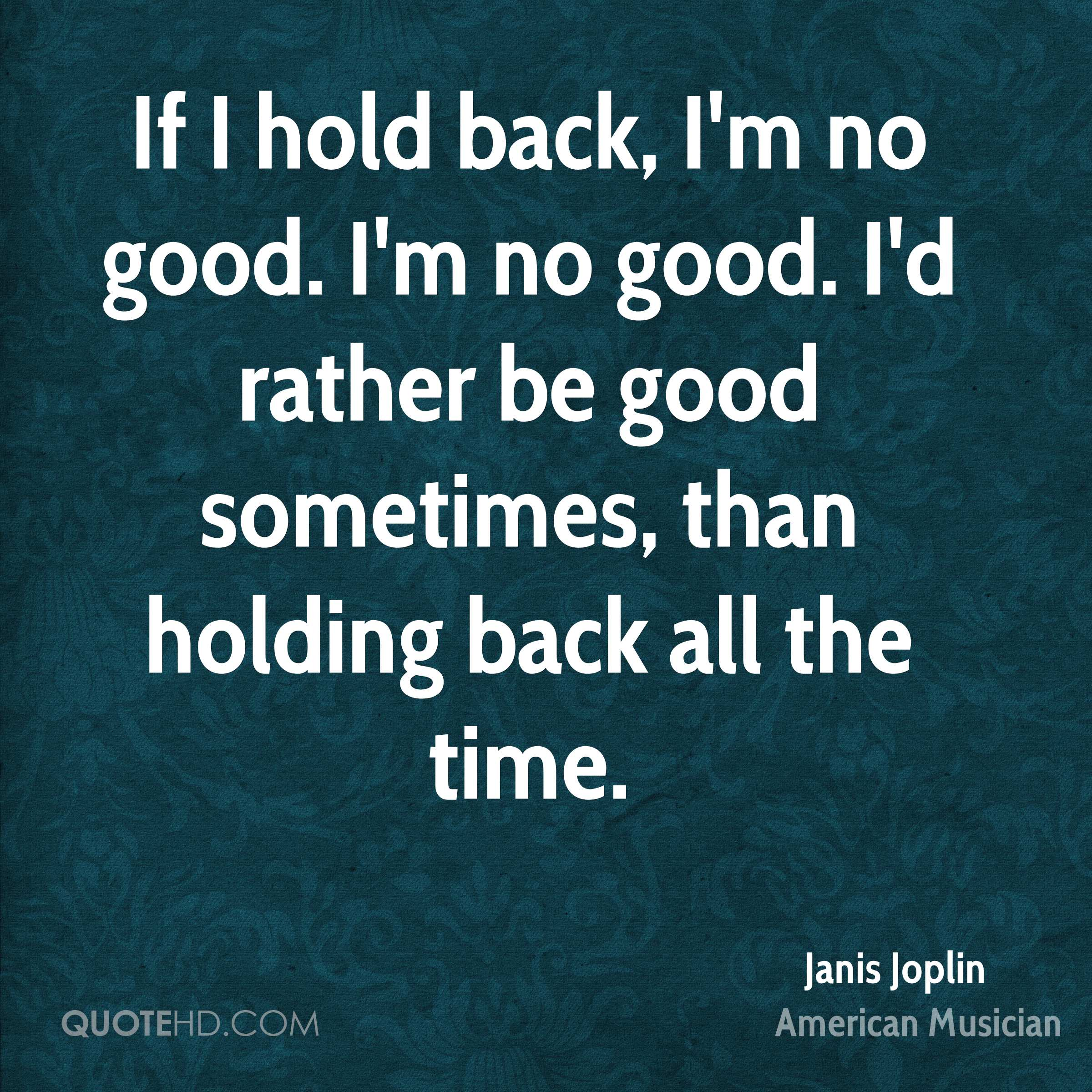 If I hold back, I'm no good. I'm no good. I'd rather be good sometimes, than holding back all the time.