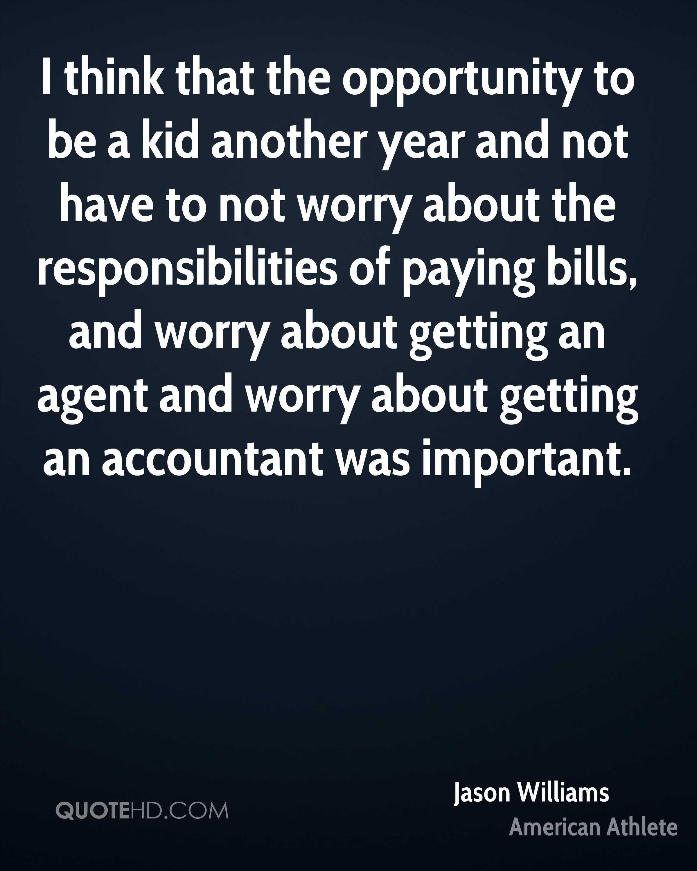 I think that the opportunity to be a kid another year and not have to not worry about the responsibilities of paying bills, and worry about getting an agent and worry about getting an accountant was important.