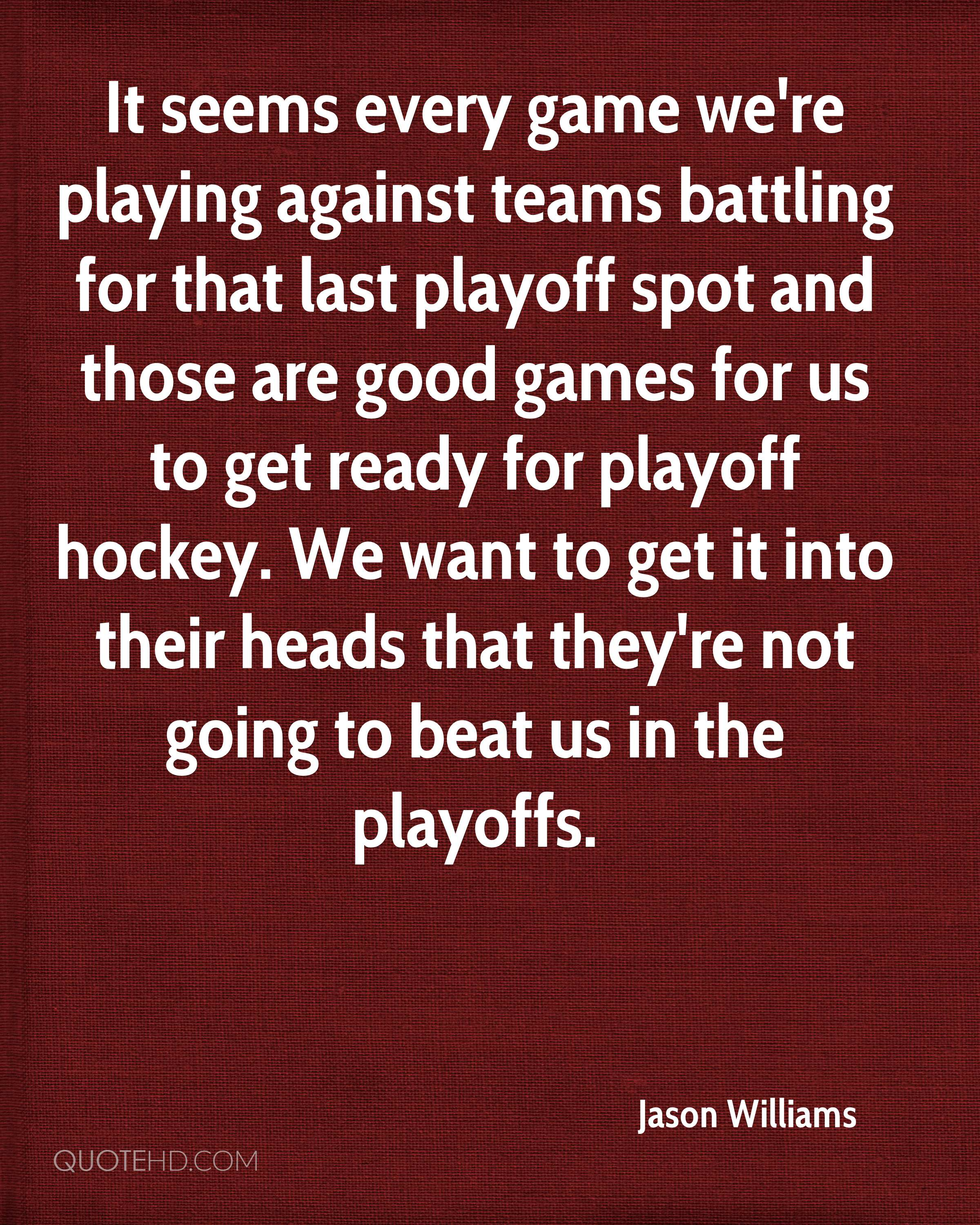 It seems every game we're playing against teams battling for that last playoff spot and those are good games for us to get ready for playoff hockey. We want to get it into their heads that they're not going to beat us in the playoffs.