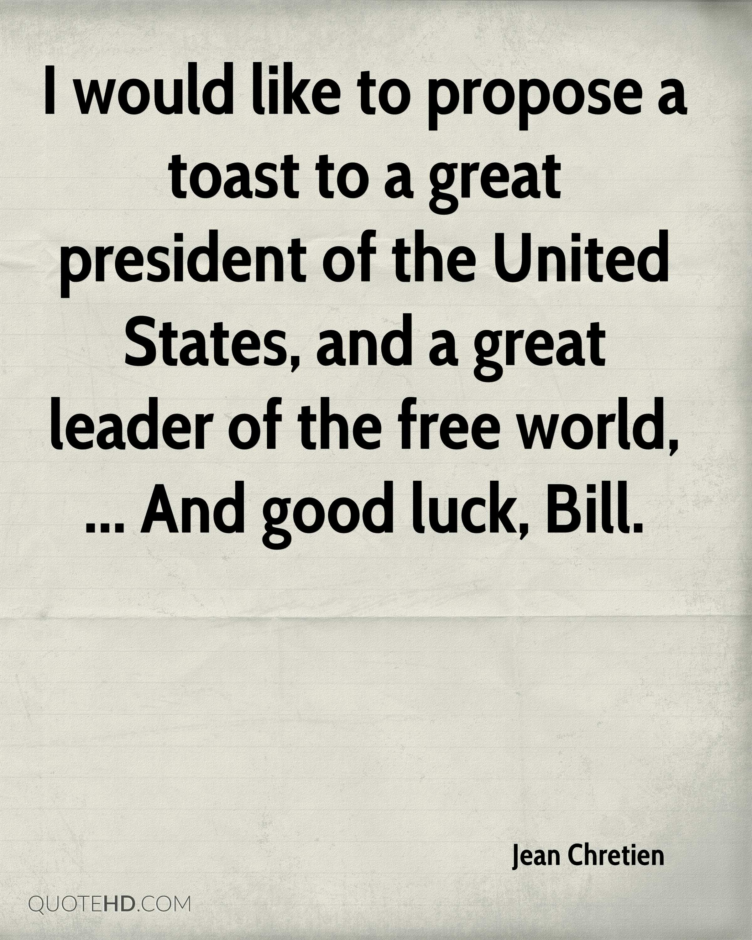 I would like to propose a toast to a great president of the United States, and a great leader of the free world, ... And good luck, Bill.