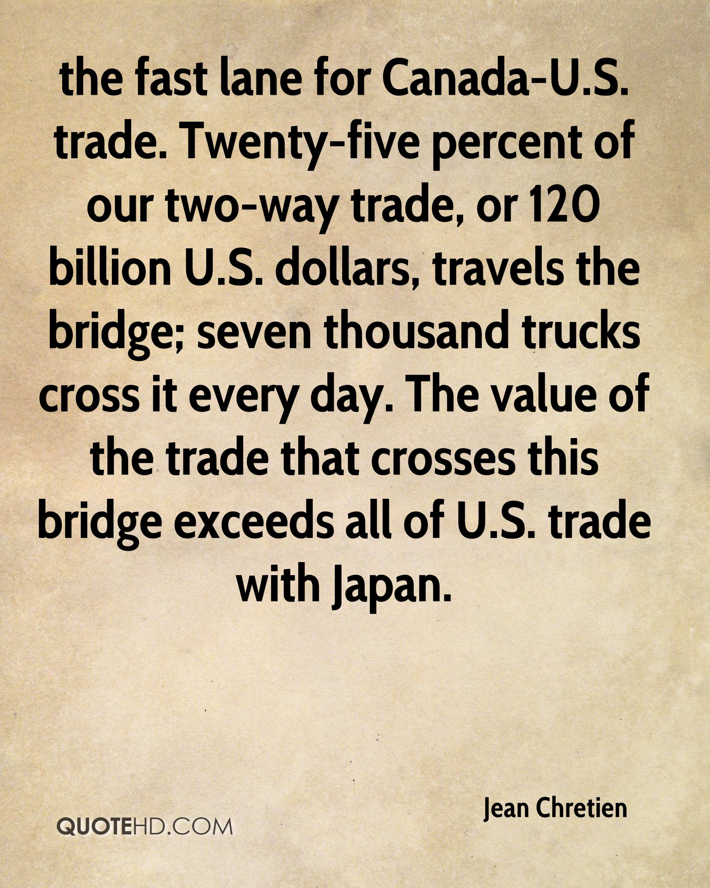the fast lane for Canada-U.S. trade. Twenty-five percent of our two-way trade, or 120 billion U.S. dollars, travels the bridge; seven thousand trucks cross it every day. The value of the trade that crosses this bridge exceeds all of U.S. trade with Japan.