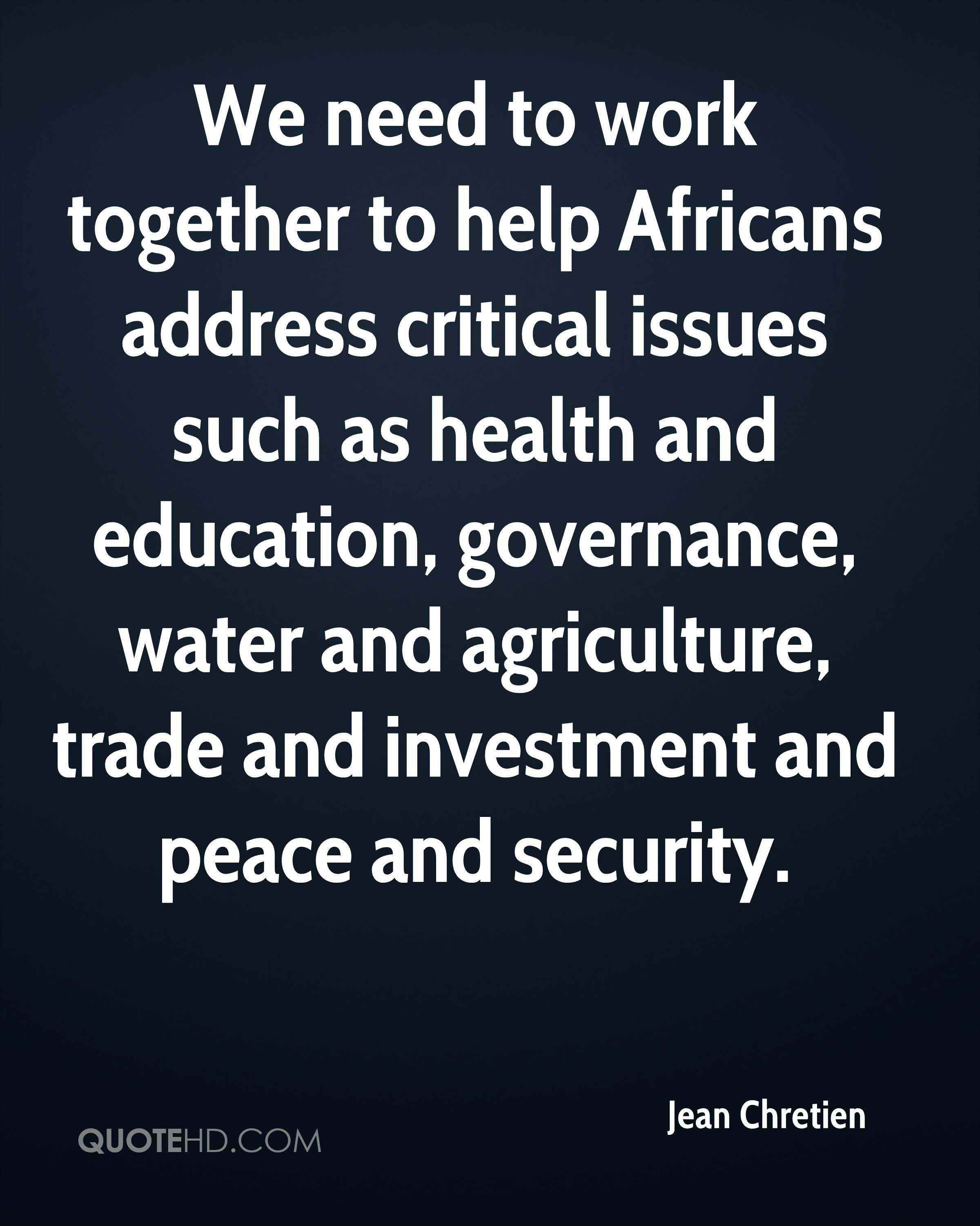 We need to work together to help Africans address critical issues such as health and education, governance, water and agriculture, trade and investment and peace and security.