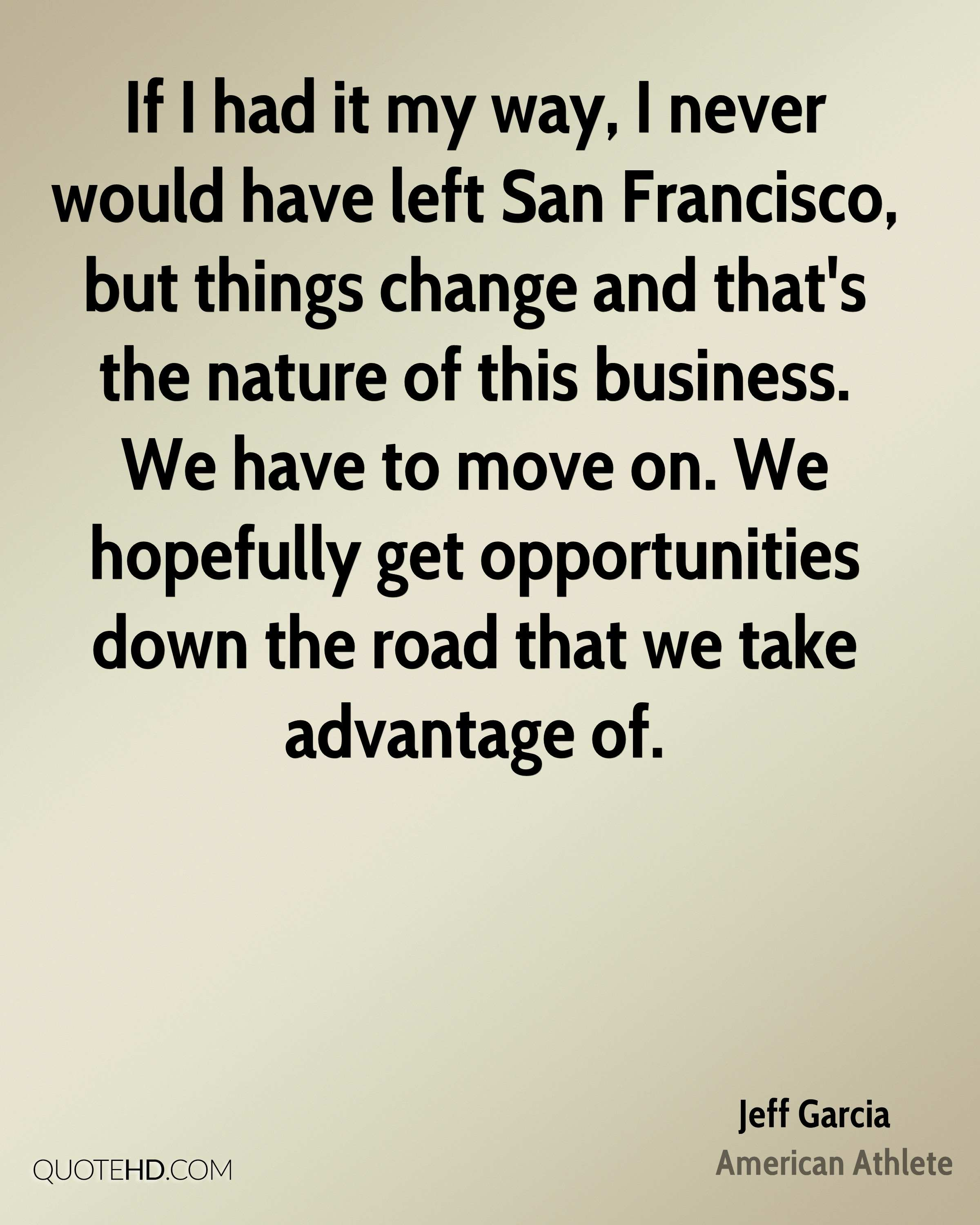 If I had it my way, I never would have left San Francisco, but things change and that's the nature of this business. We have to move on. We hopefully get opportunities down the road that we take advantage of.
