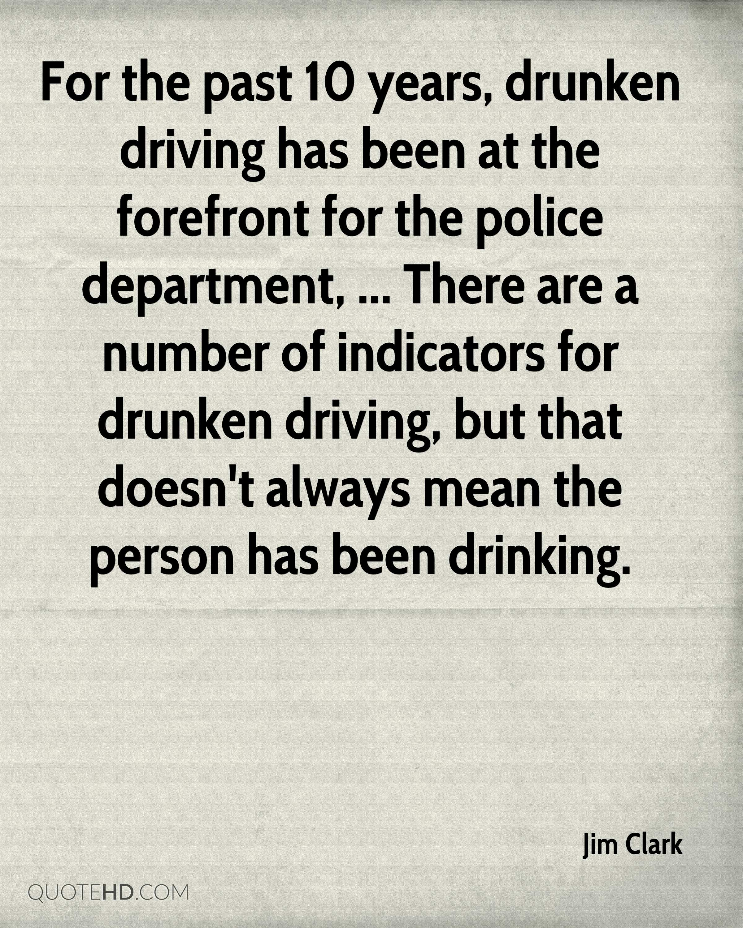 For the past 10 years, drunken driving has been at the forefront for the police department, ... There are a number of indicators for drunken driving, but that doesn't always mean the person has been drinking.