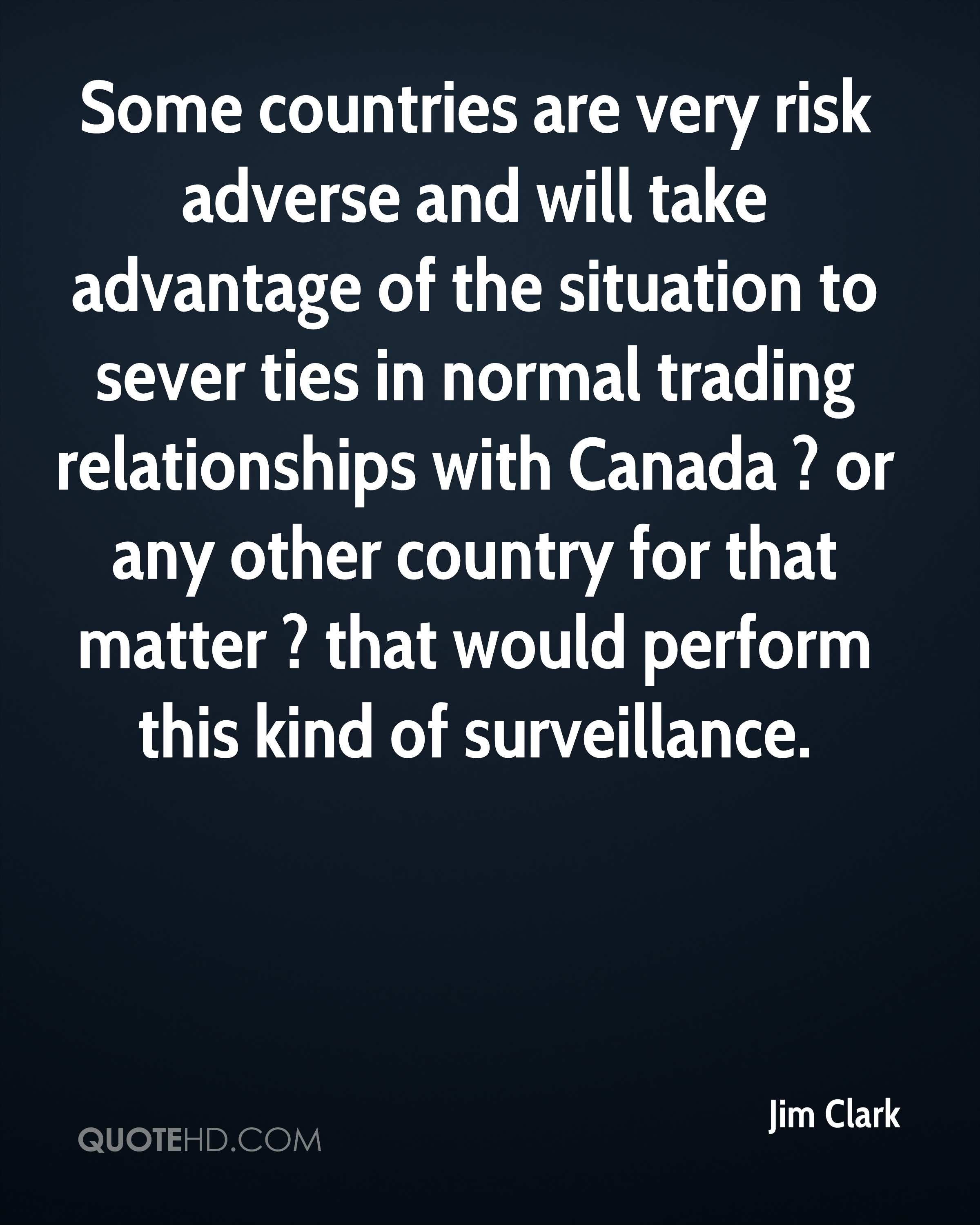 Some countries are very risk adverse and will take advantage of the situation to sever ties in normal trading relationships with Canada ? or any other country for that matter ? that would perform this kind of surveillance.