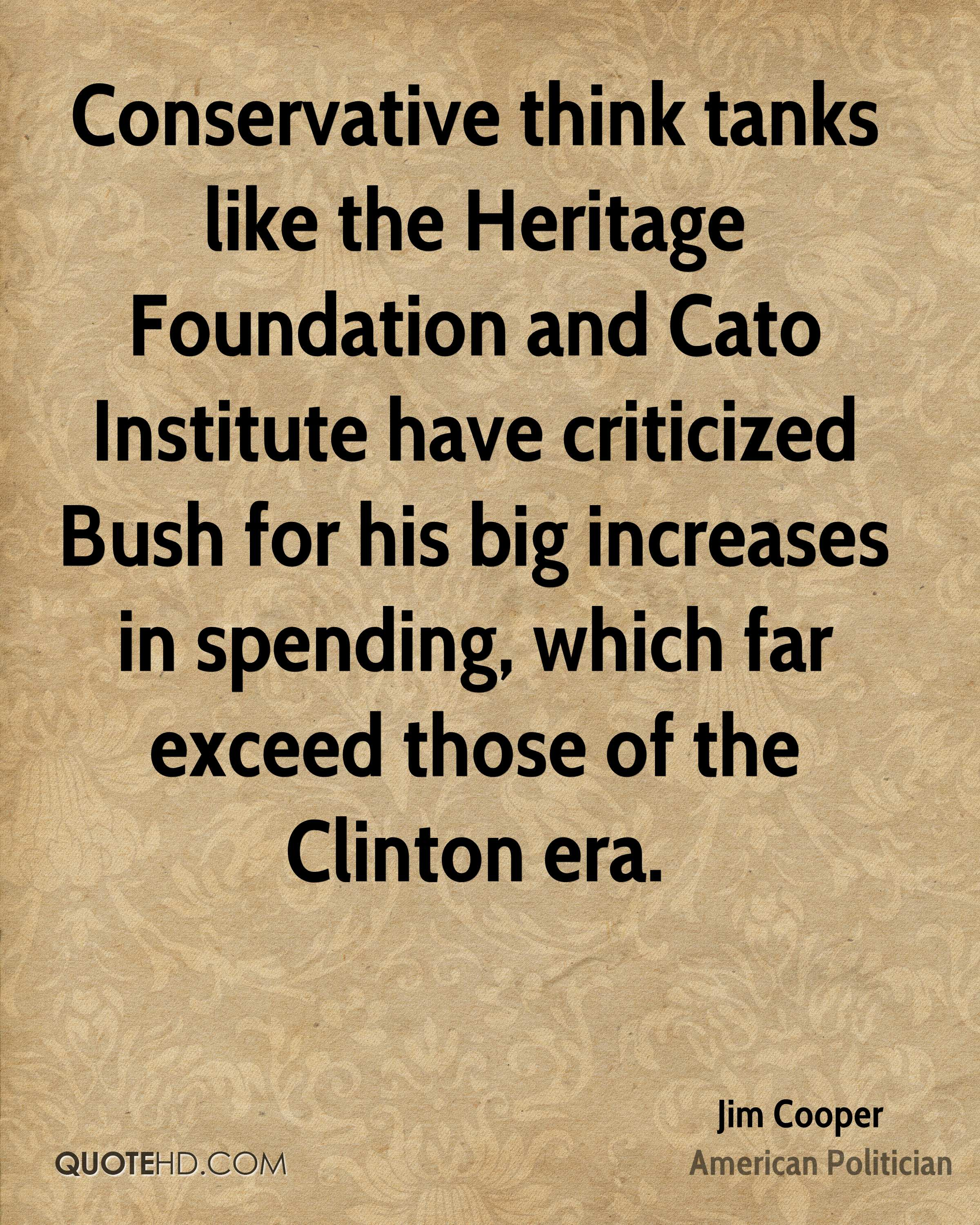 Conservative think tanks like the Heritage Foundation and Cato Institute have criticized Bush for his big increases in spending, which far exceed those of the Clinton era.