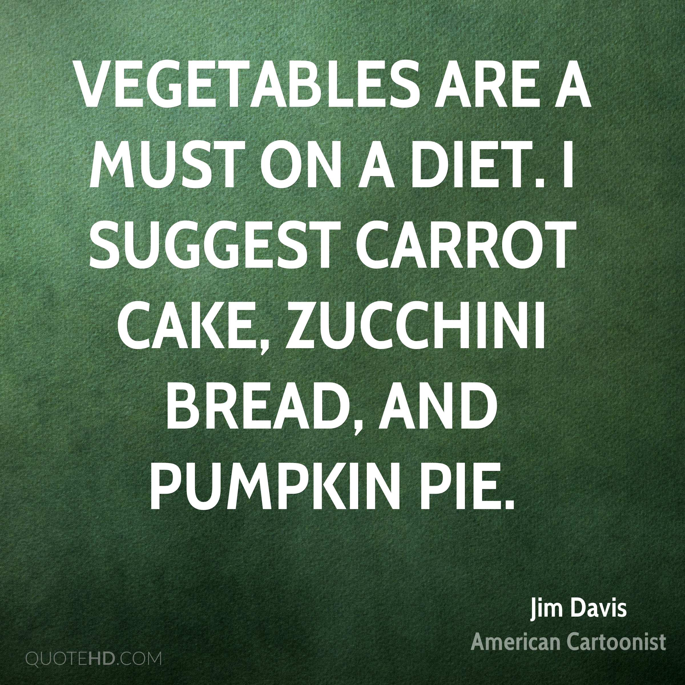 Vegetables are a must on a diet. I suggest carrot cake, zucchini bread, and pumpkin pie.