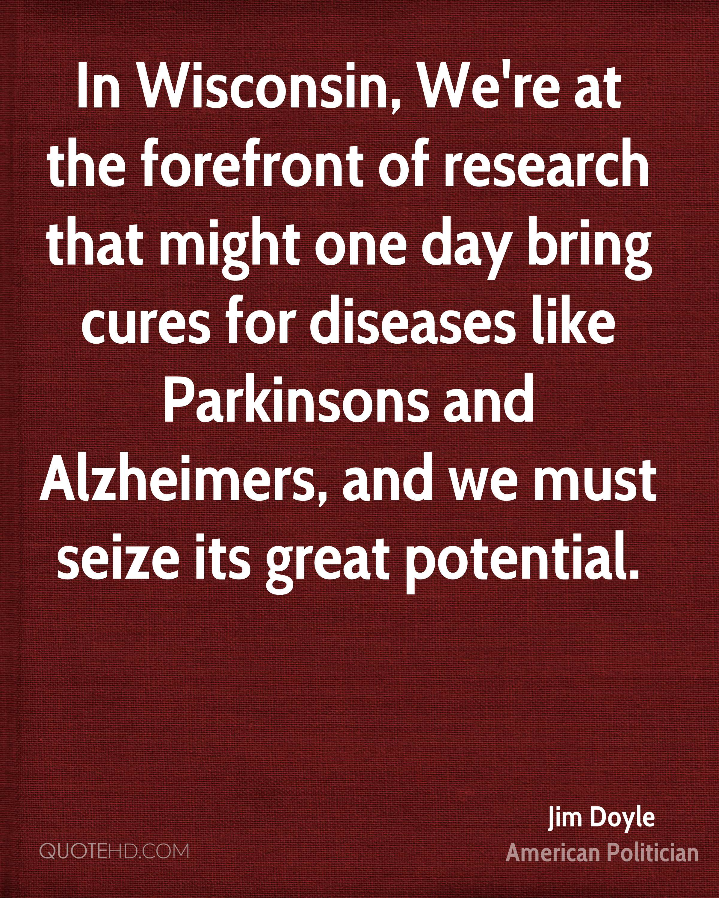 In Wisconsin, We're at the forefront of research that might one day bring cures for diseases like Parkinsons and Alzheimers, and we must seize its great potential.