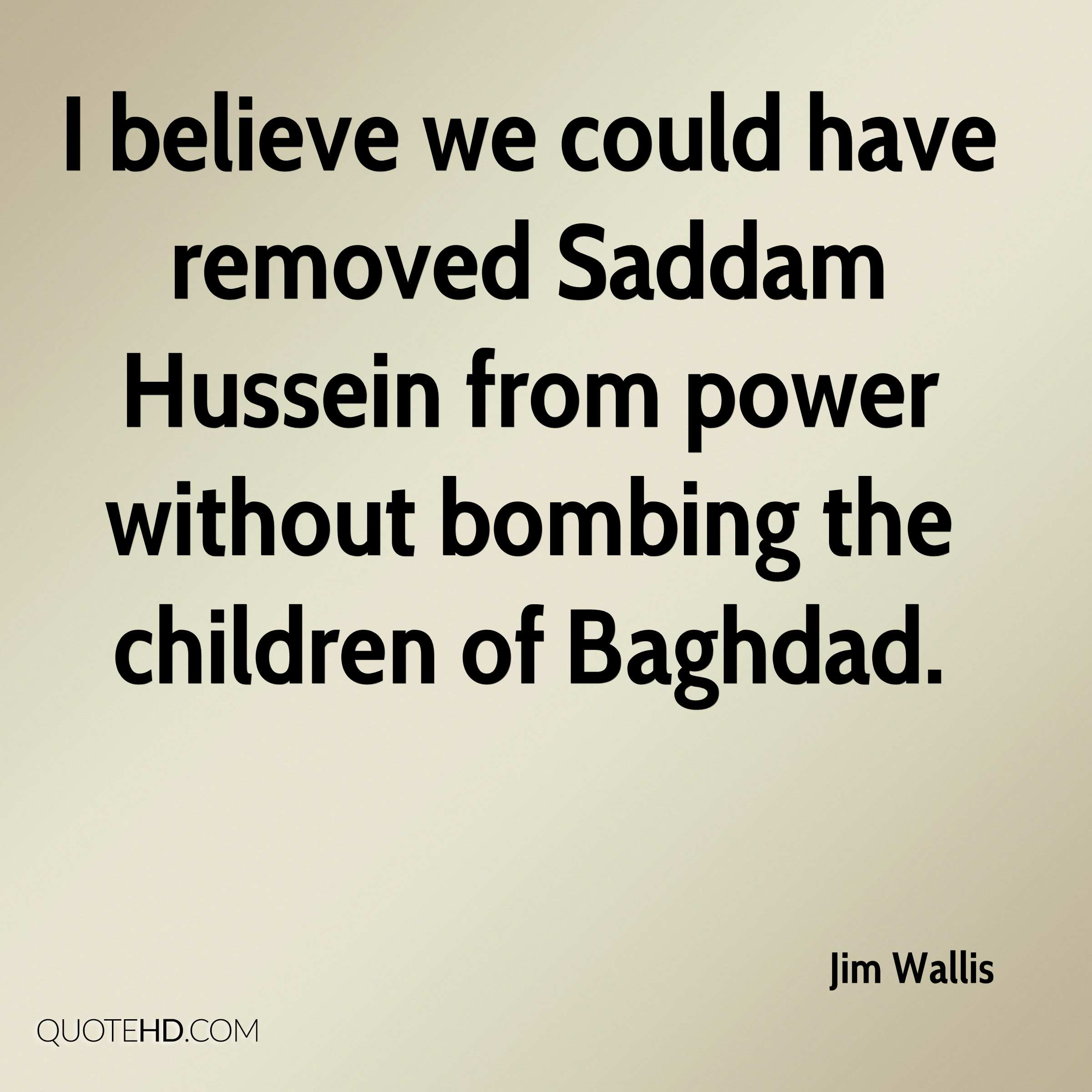 I believe we could have removed Saddam Hussein from power without bombing the children of Baghdad.