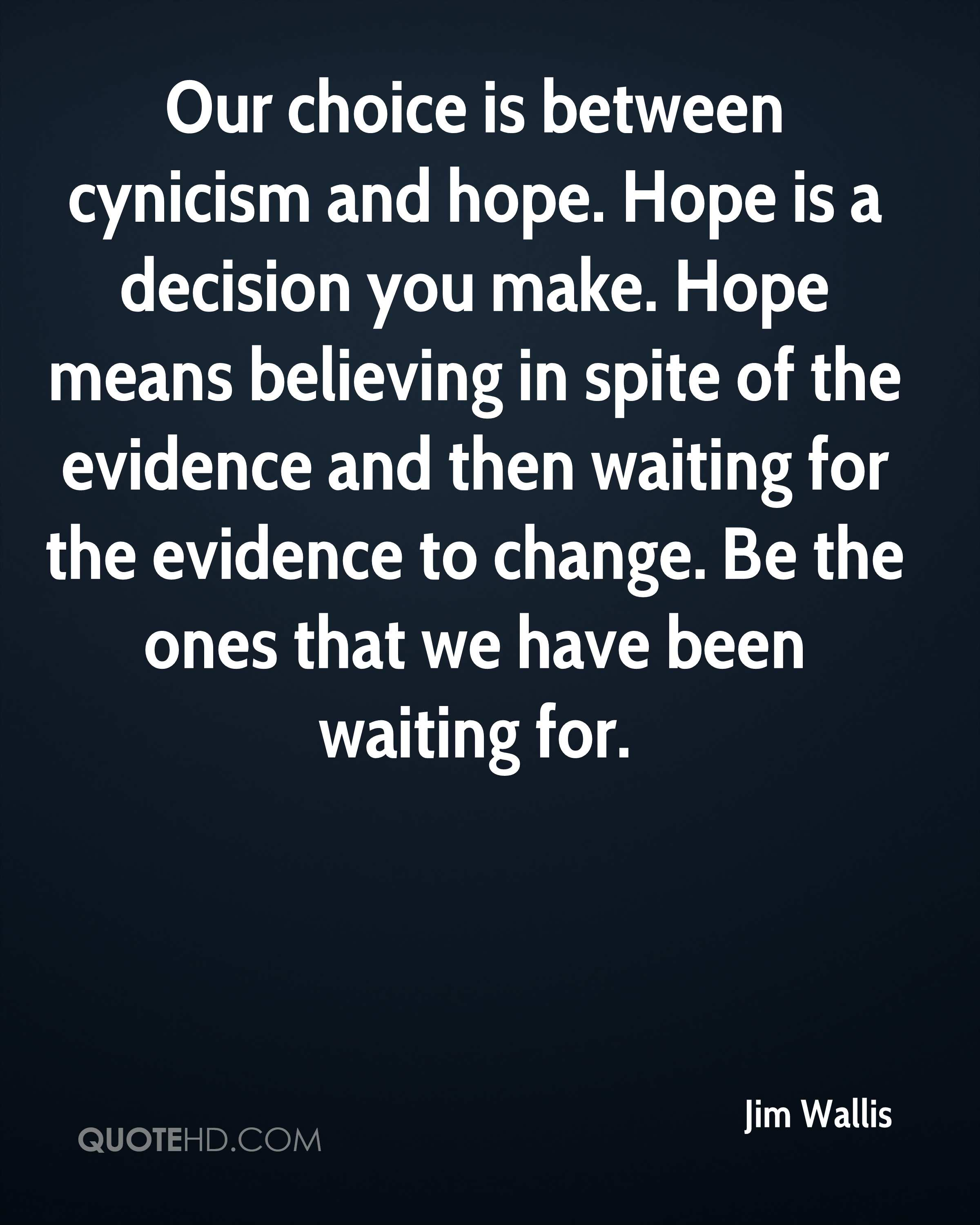Our choice is between cynicism and hope. Hope is a decision you make. Hope means believing in spite of the evidence and then waiting for the evidence to change. Be the ones that we have been waiting for.