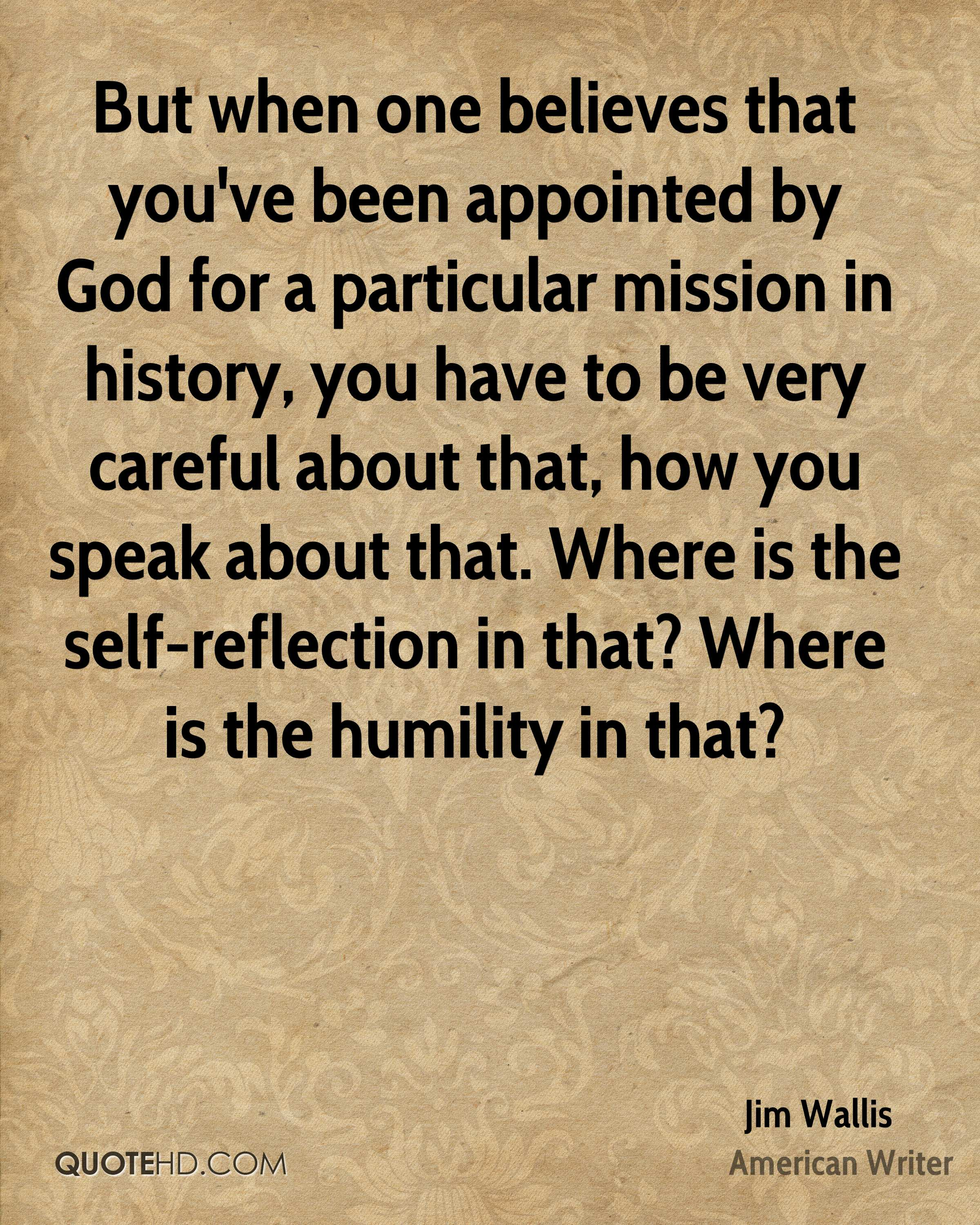 But when one believes that you've been appointed by God for a particular mission in history, you have to be very careful about that, how you speak about that. Where is the self-reflection in that? Where is the humility in that?