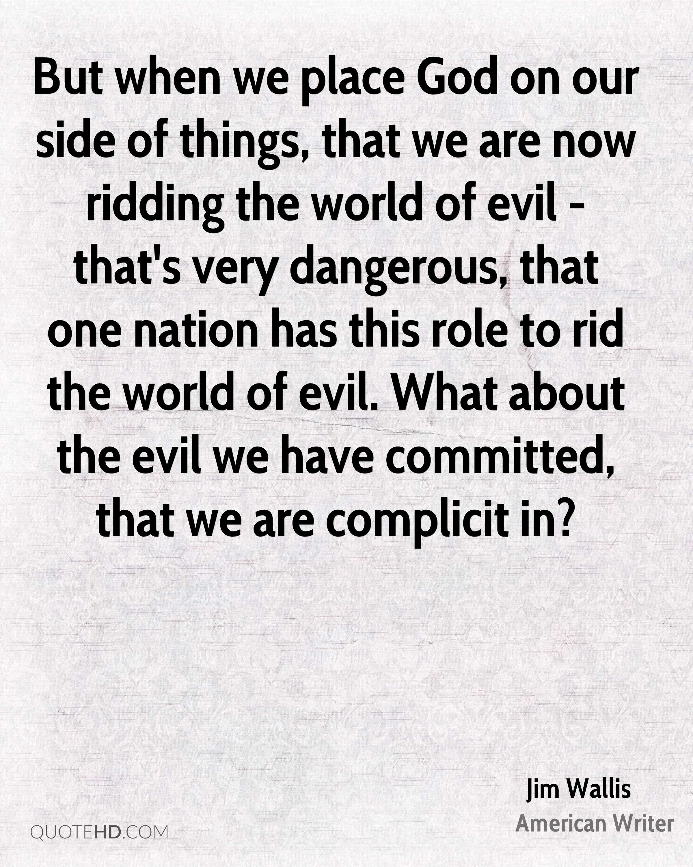 But when we place God on our side of things, that we are now ridding the world of evil - that's very dangerous, that one nation has this role to rid the world of evil. What about the evil we have committed, that we are complicit in?