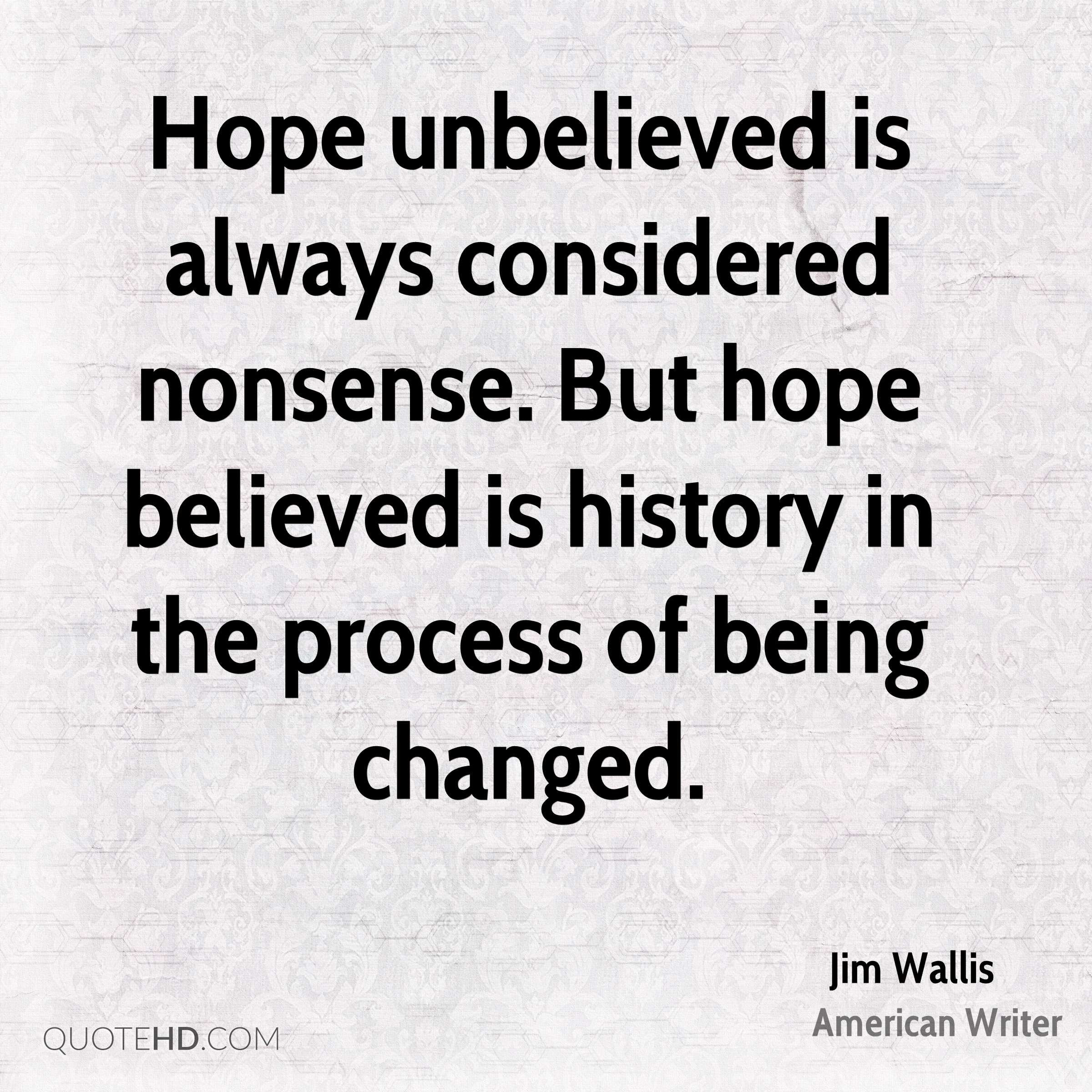 Hope unbelieved is always considered nonsense. But hope believed is history in the process of being changed.