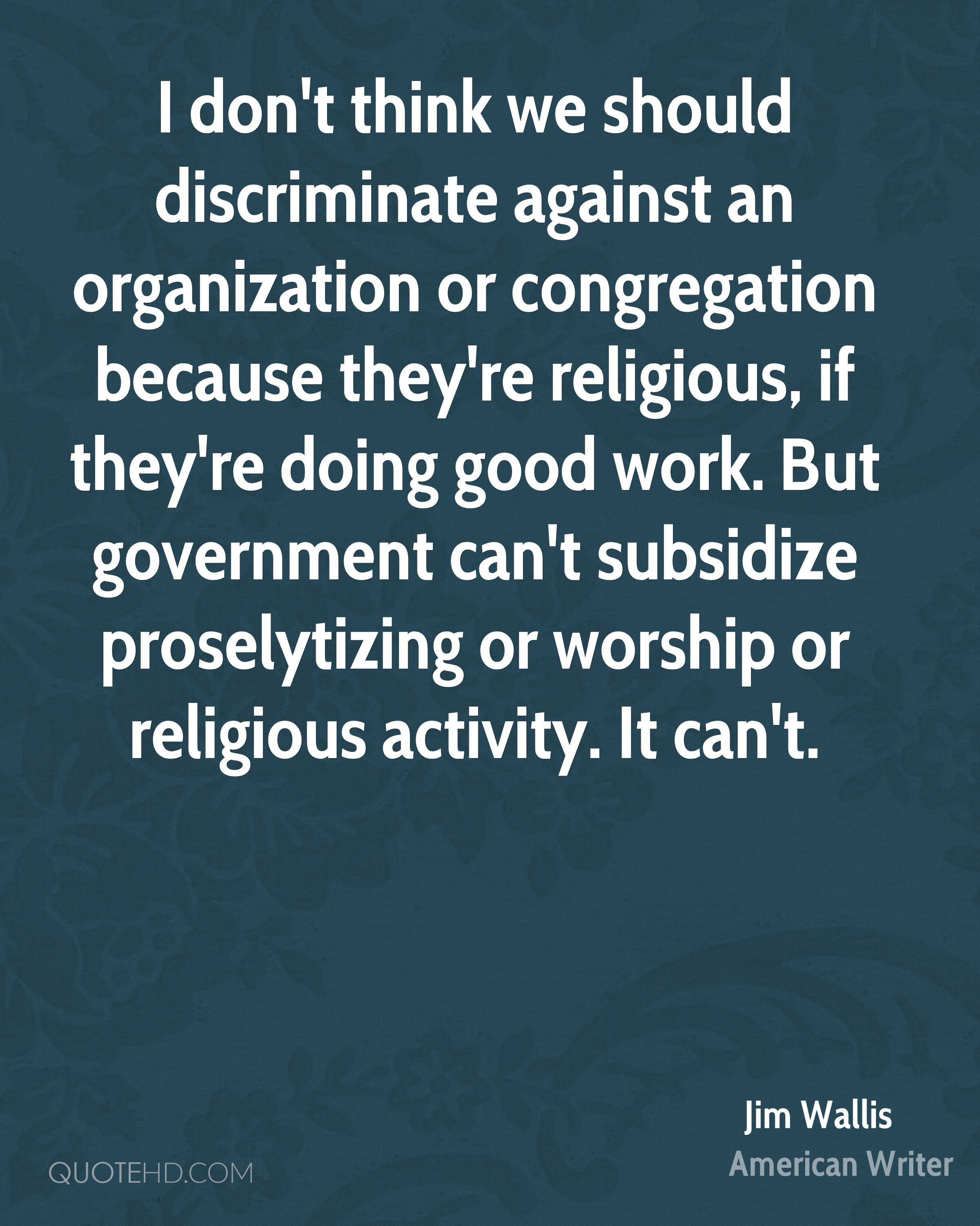 I don't think we should discriminate against an organization or congregation because they're religious, if they're doing good work. But government can't subsidize proselytizing or worship or religious activity. It can't.