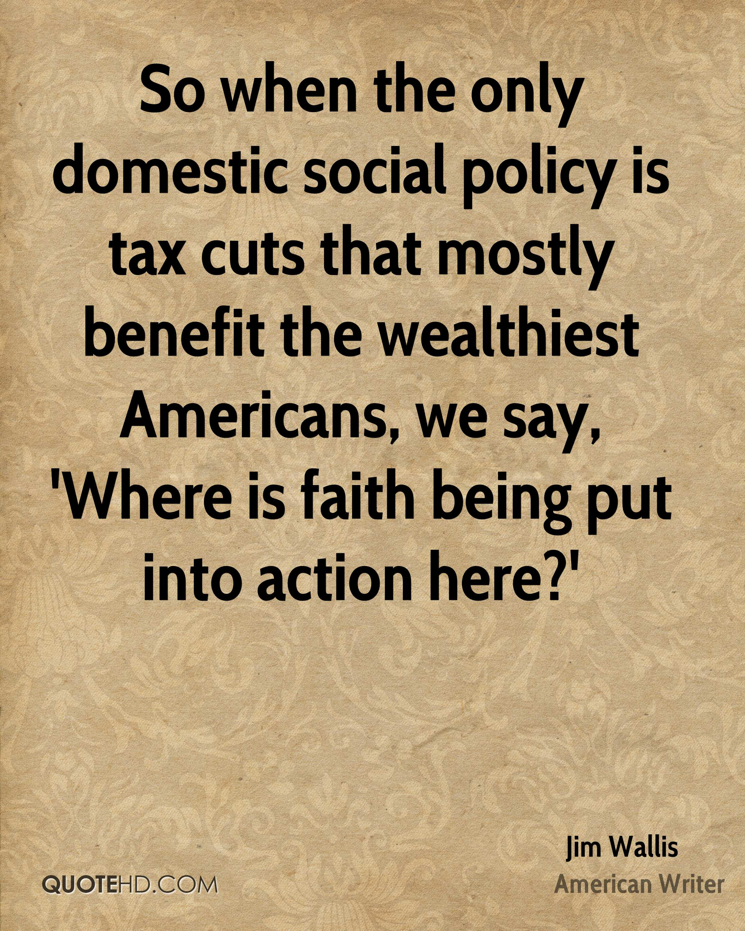 So when the only domestic social policy is tax cuts that mostly benefit the wealthiest Americans, we say, 'Where is faith being put into action here?'