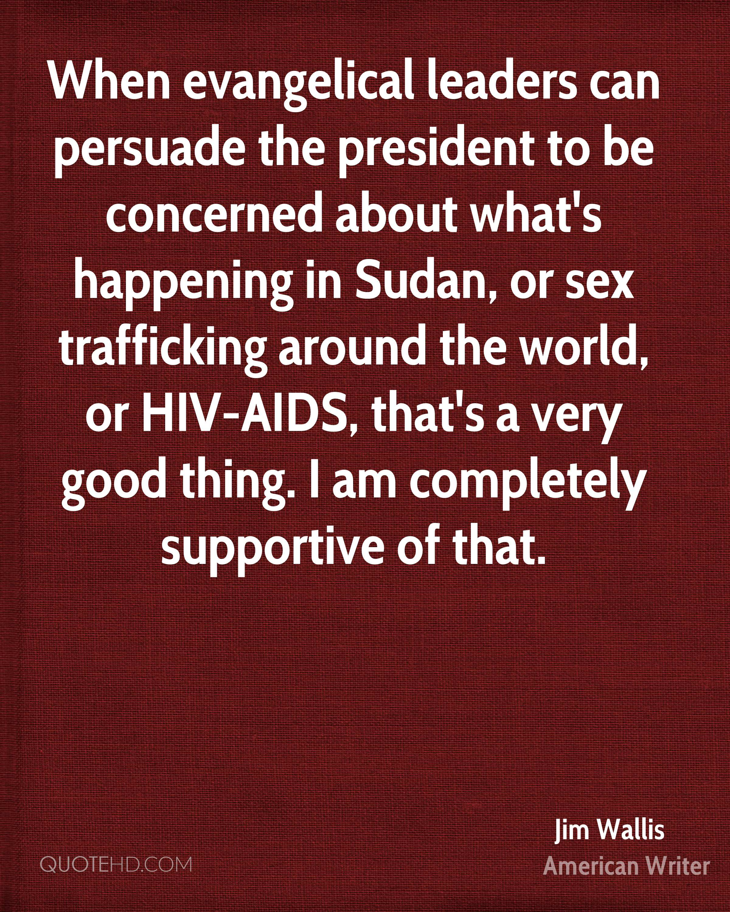 When evangelical leaders can persuade the president to be concerned about what's happening in Sudan, or sex trafficking around the world, or HIV-AIDS, that's a very good thing. I am completely supportive of that.