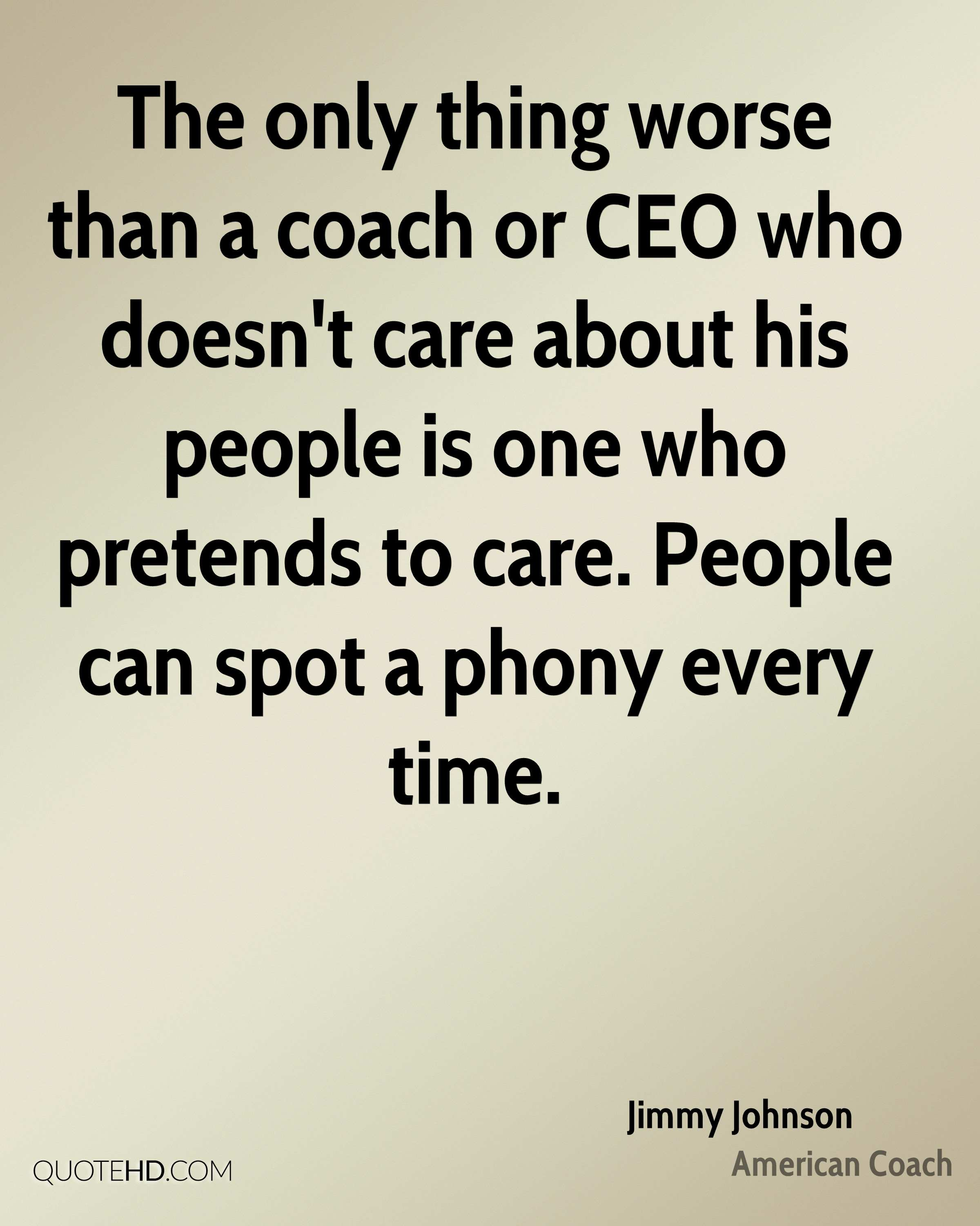 The only thing worse than a coach or CEO who doesn't care about his people is one who pretends to care. People can spot a phony every time.