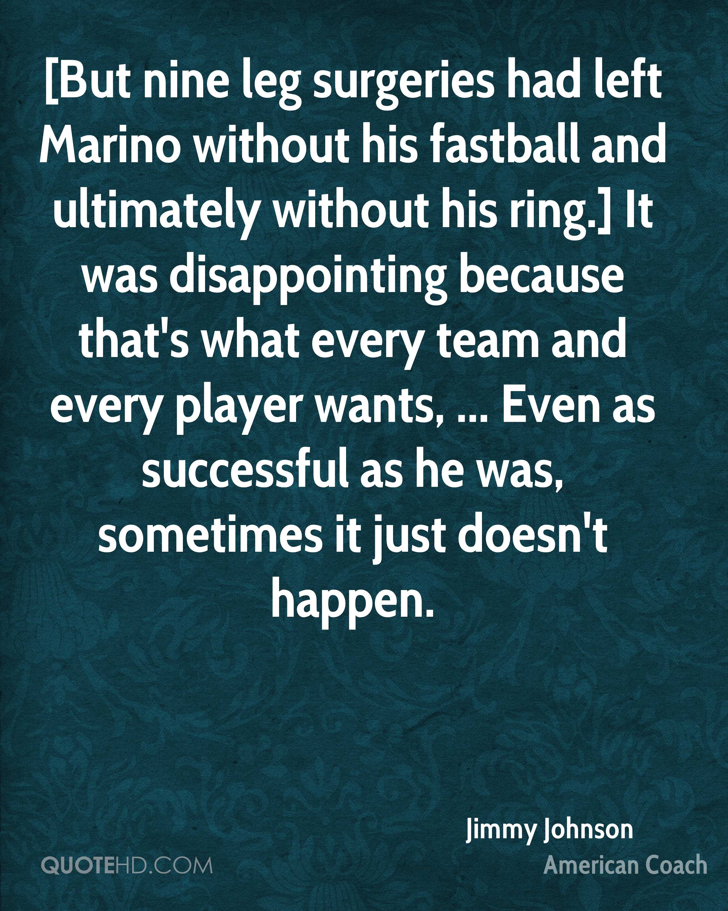 [But nine leg surgeries had left Marino without his fastball and ultimately without his ring.] It was disappointing because that's what every team and every player wants, ... Even as successful as he was, sometimes it just doesn't happen.