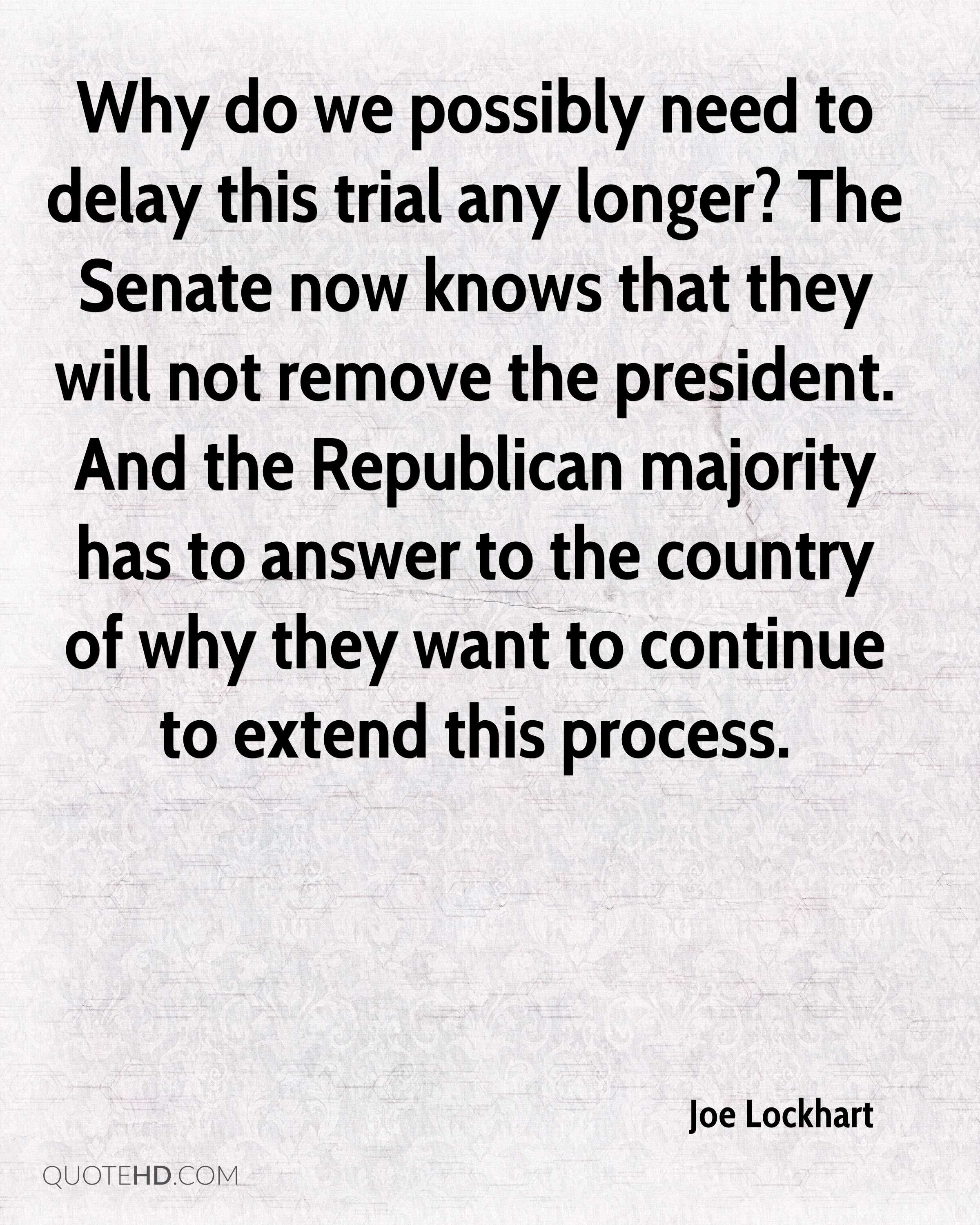 Why do we possibly need to delay this trial any longer? The Senate now knows that they will not remove the president. And the Republican majority has to answer to the country of why they want to continue to extend this process.
