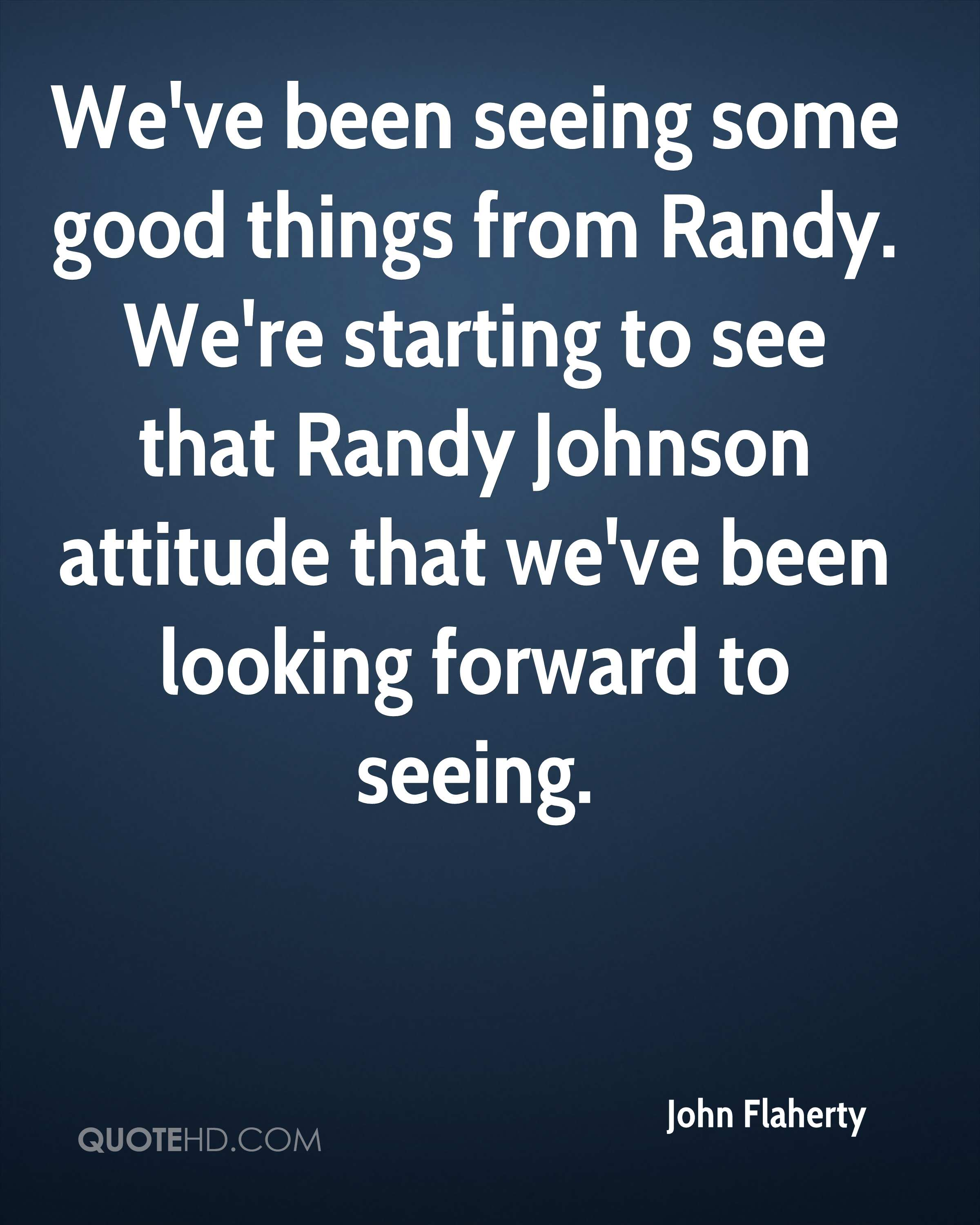 We've been seeing some good things from Randy. We're starting to see that Randy Johnson attitude that we've been looking forward to seeing.
