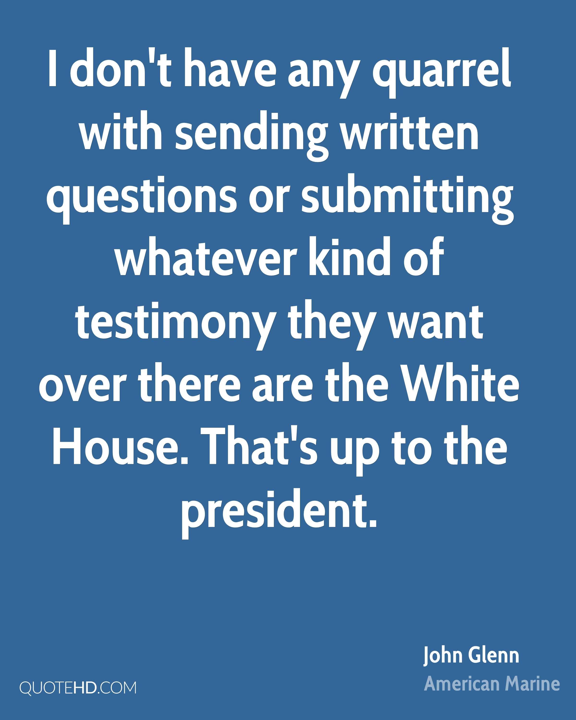 I don't have any quarrel with sending written questions or submitting whatever kind of testimony they want over there are the White House. That's up to the president.