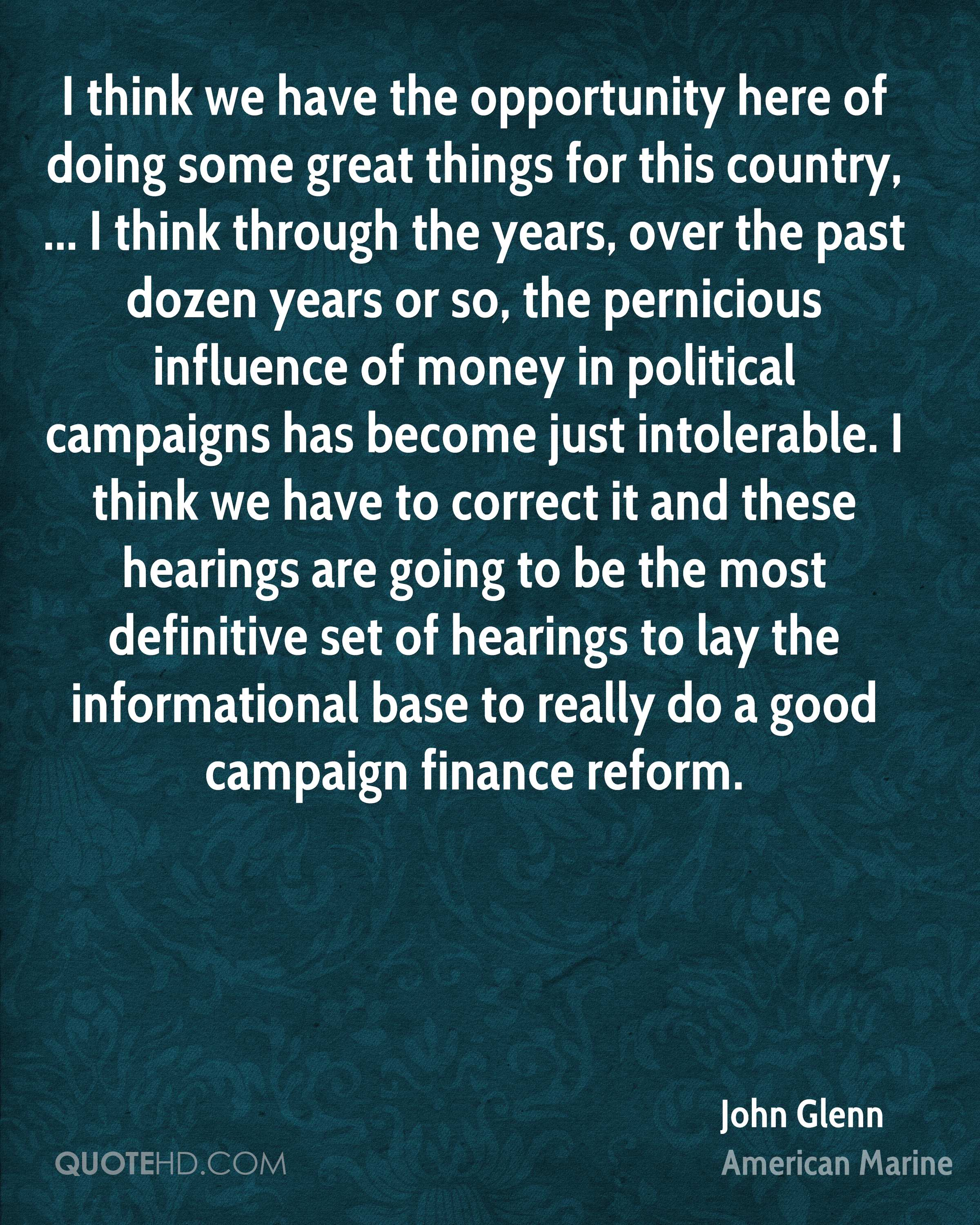I think we have the opportunity here of doing some great things for this country, ... I think through the years, over the past dozen years or so, the pernicious influence of money in political campaigns has become just intolerable. I think we have to correct it and these hearings are going to be the most definitive set of hearings to lay the informational base to really do a good campaign finance reform.