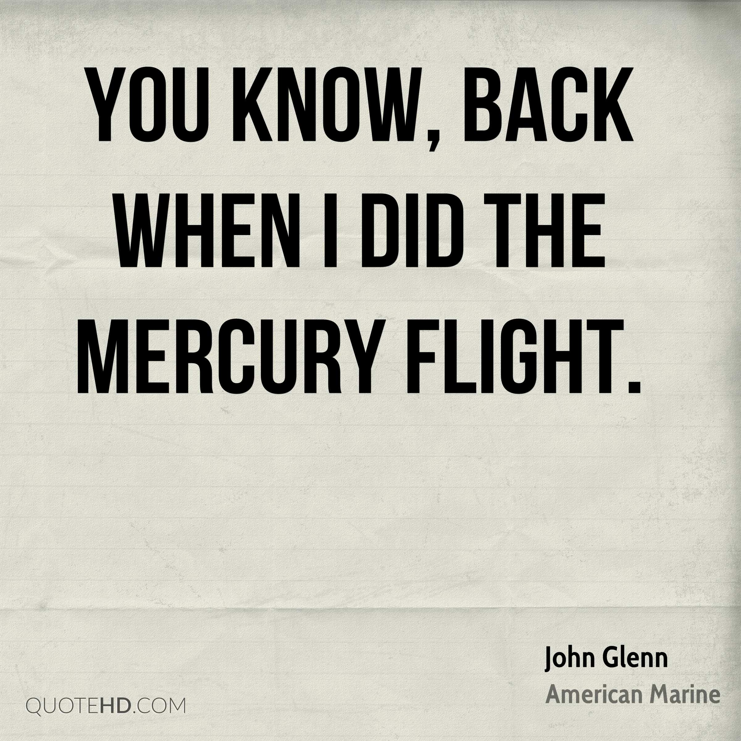 You know, back when I did the Mercury flight.