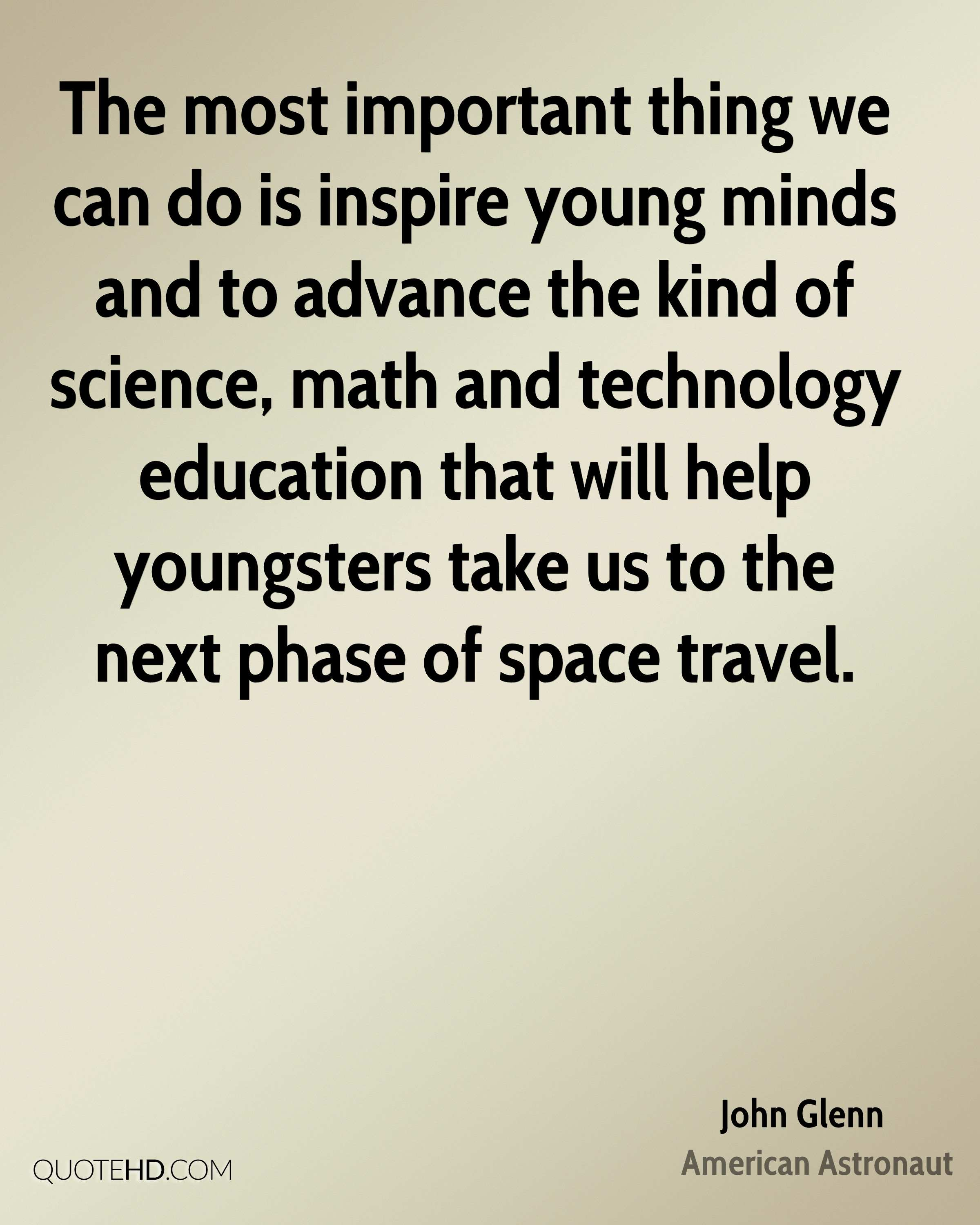 The most important thing we can do is inspire young minds and to advance the kind of science, math and technology education that will help youngsters take us to the next phase of space travel.