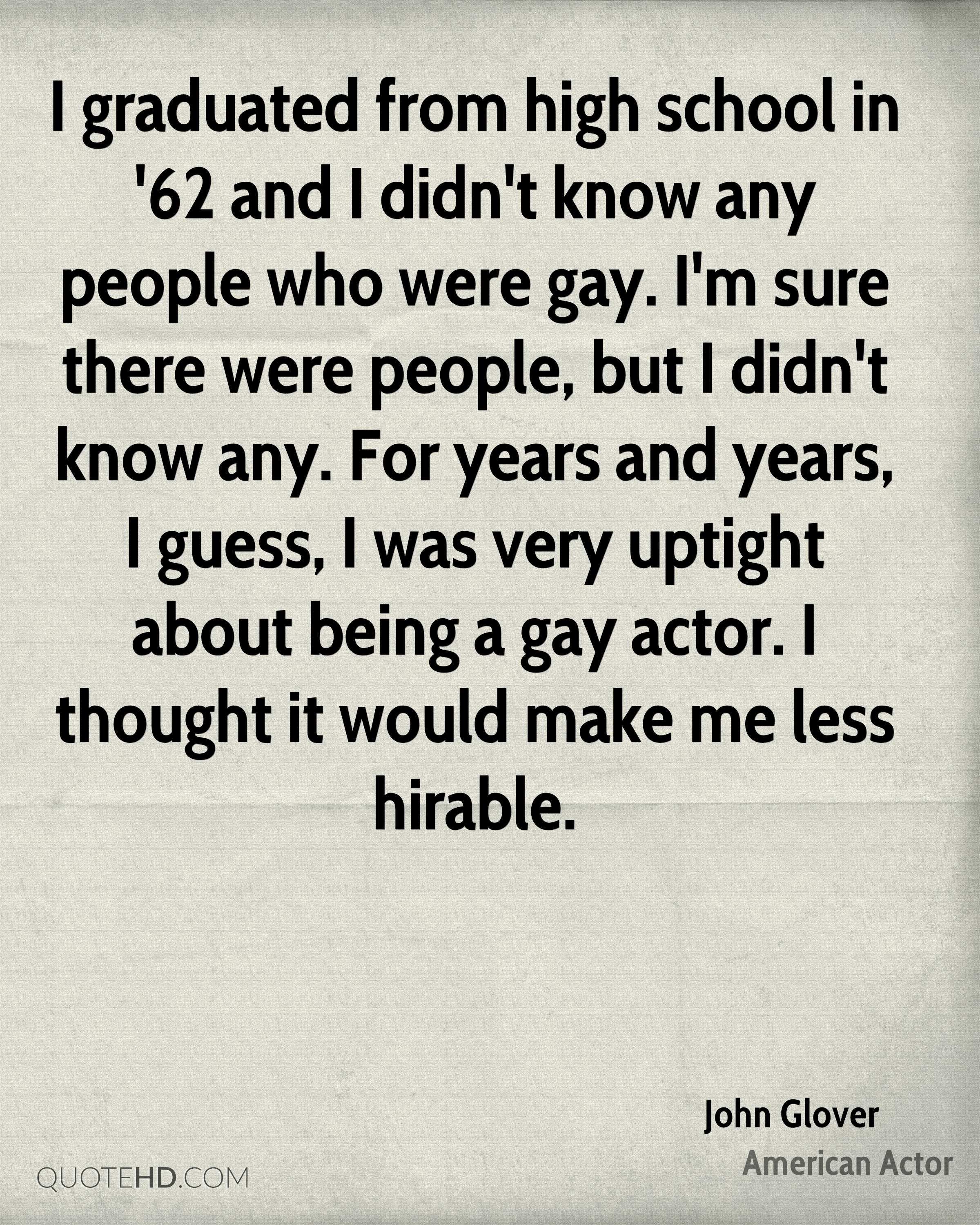 I graduated from high school in '62 and I didn't know any people who were gay. I'm sure there were people, but I didn't know any. For years and years, I guess, I was very uptight about being a gay actor. I thought it would make me less hirable.