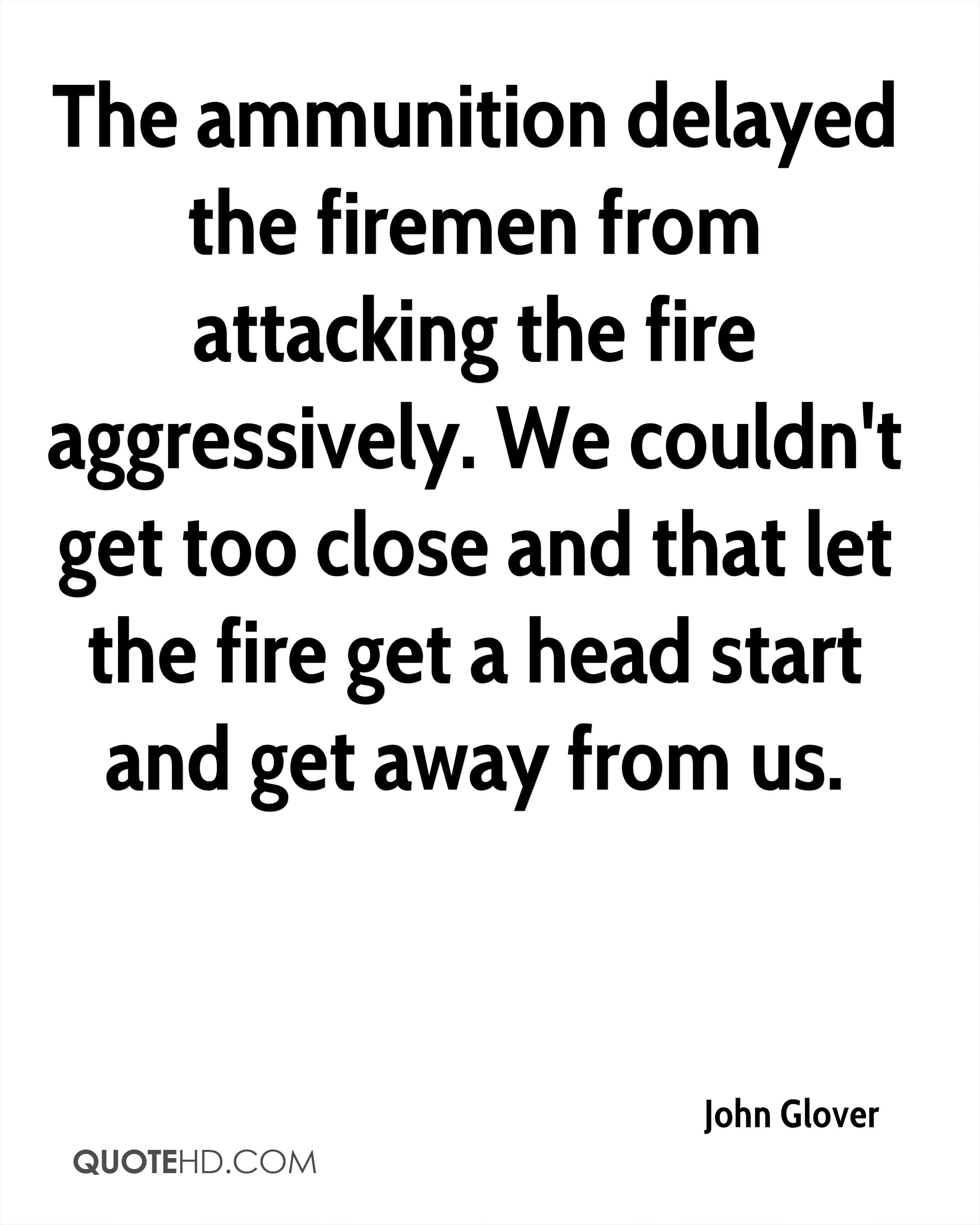 The ammunition delayed the firemen from attacking the fire aggressively. We couldn't get too close and that let the fire get a head start and get away from us.