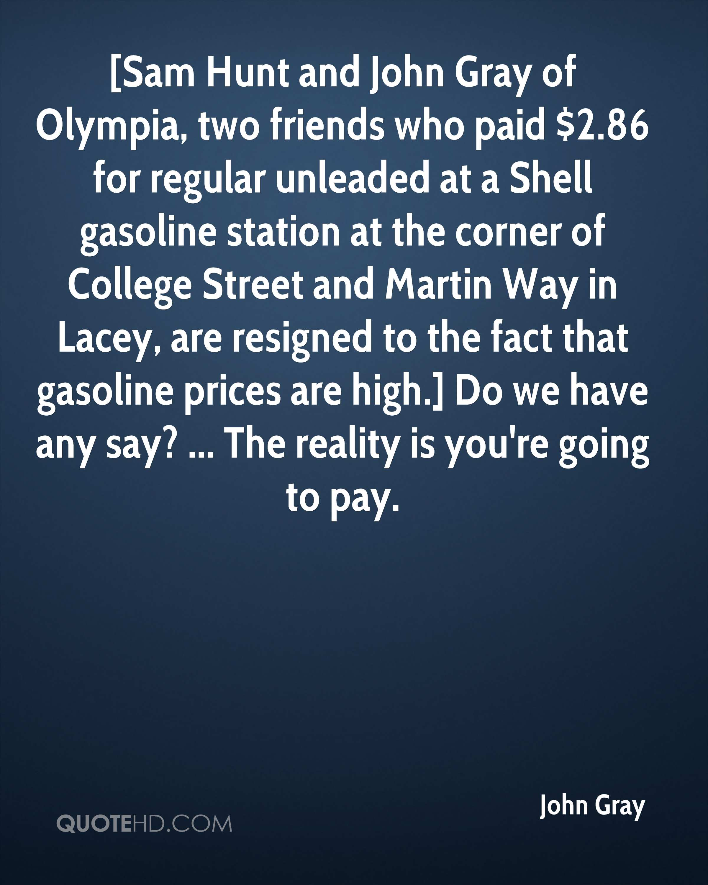 [Sam Hunt and John Gray of Olympia, two friends who paid $2.86 for regular unleaded at a Shell gasoline station at the corner of College Street and Martin Way in Lacey, are resigned to the fact that gasoline prices are high.] Do we have any say? ... The reality is you're going to pay.