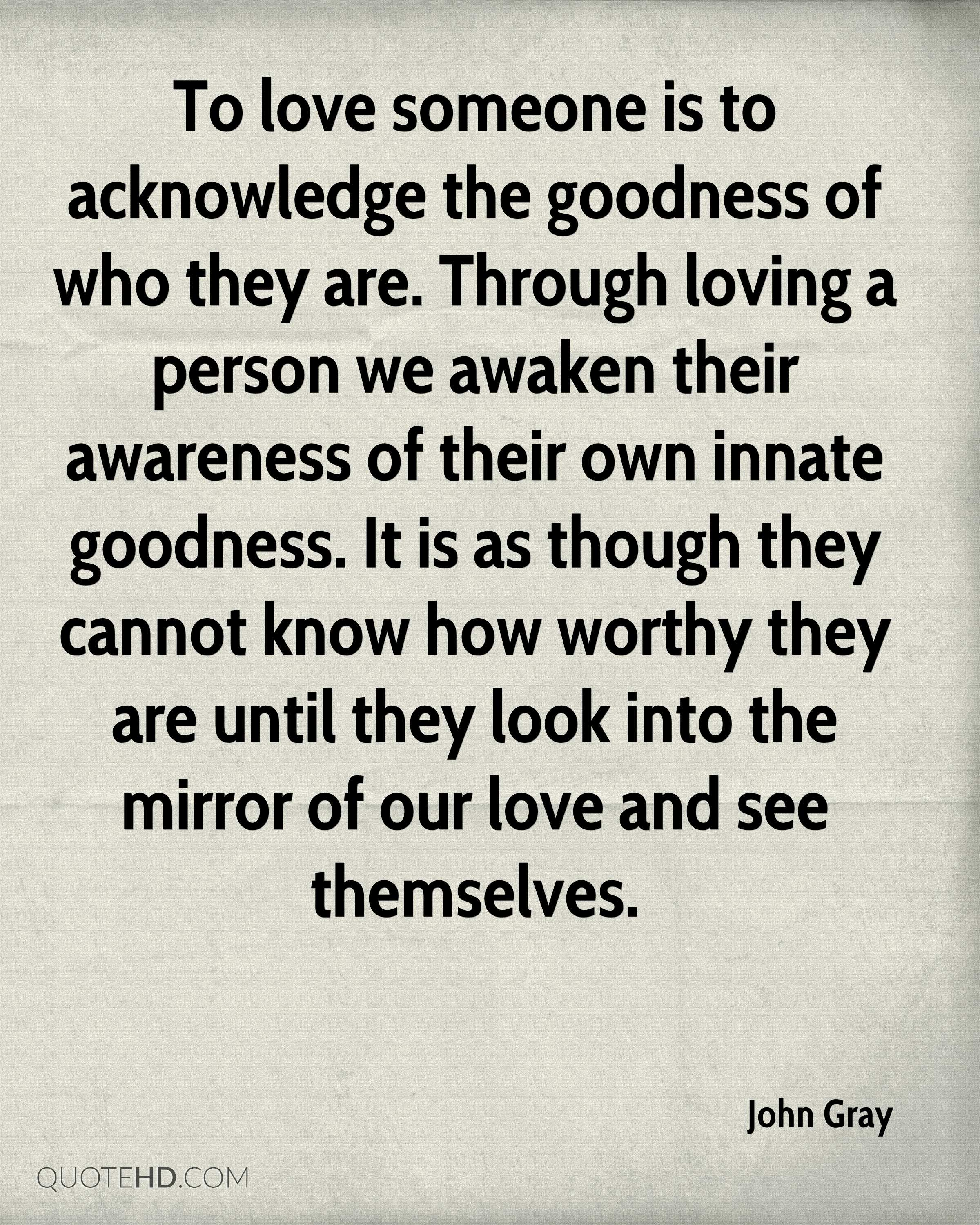 To love someone is to acknowledge the goodness of who they are. Through loving a person we awaken their awareness of their own innate goodness. It is as though they cannot know how worthy they are until they look into the mirror of our love and see themselves.