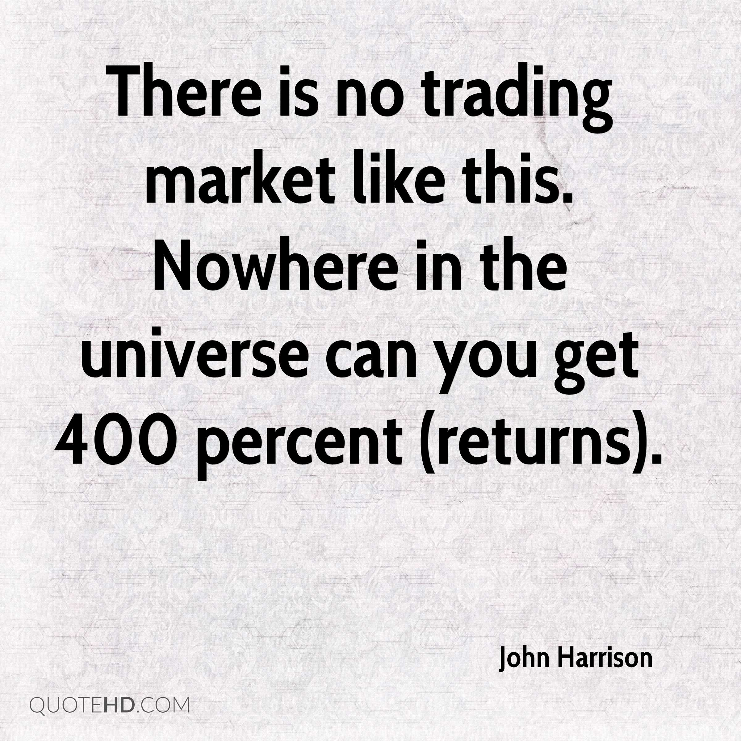 There is no trading market like this. Nowhere in the universe can you get 400 percent (returns).