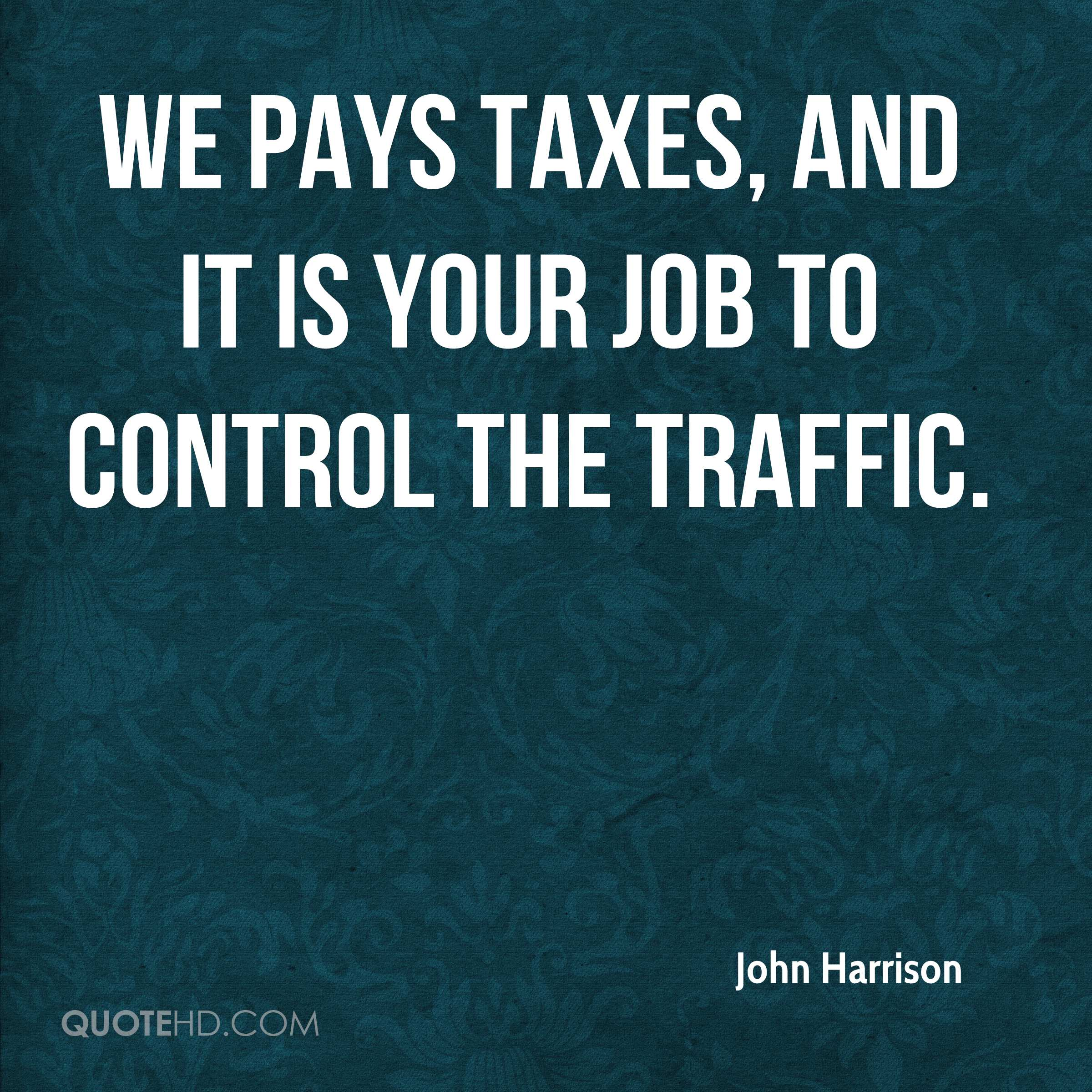 We pays taxes, and it is your job to control the traffic.