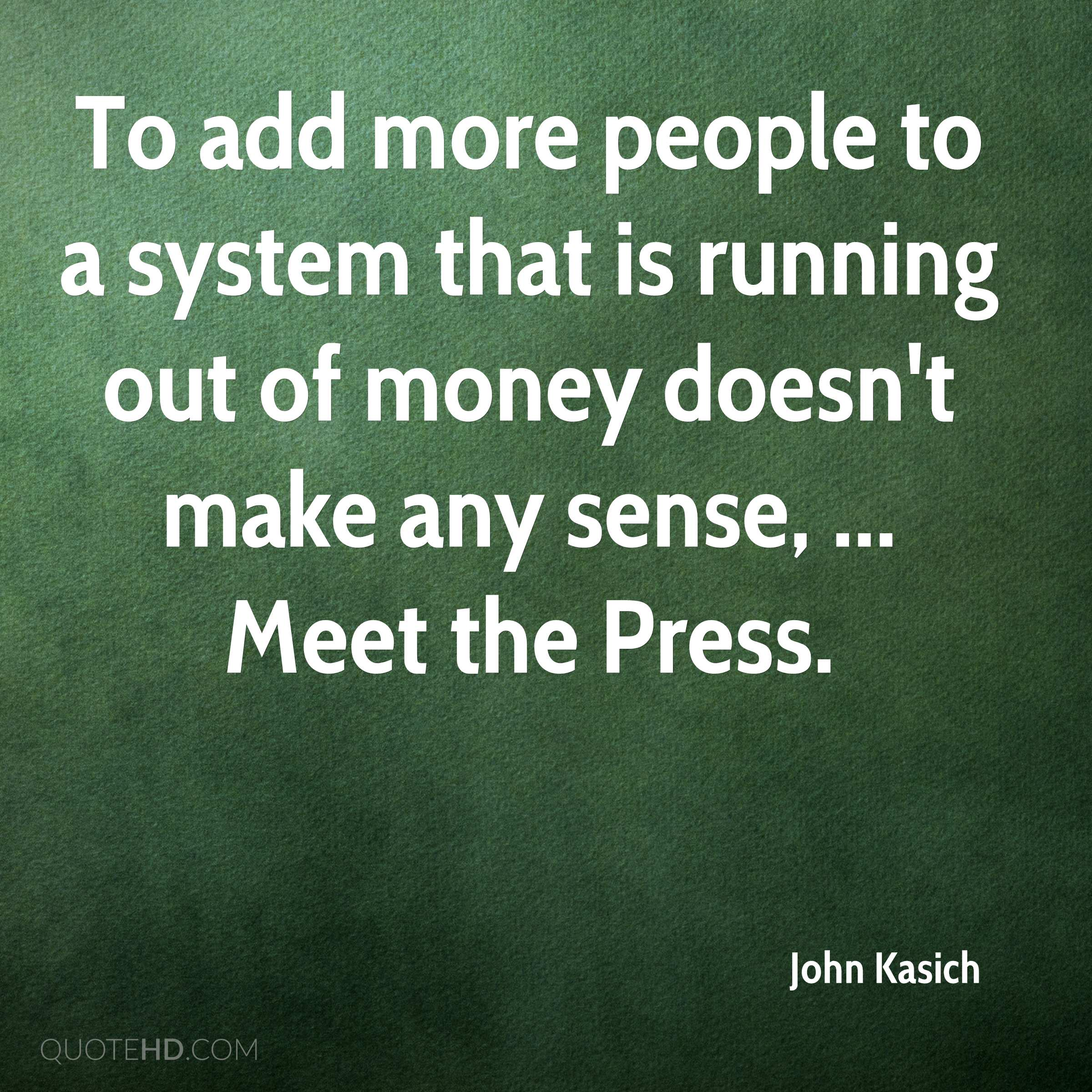 To add more people to a system that is running out of money doesn't make any sense, ... Meet the Press.